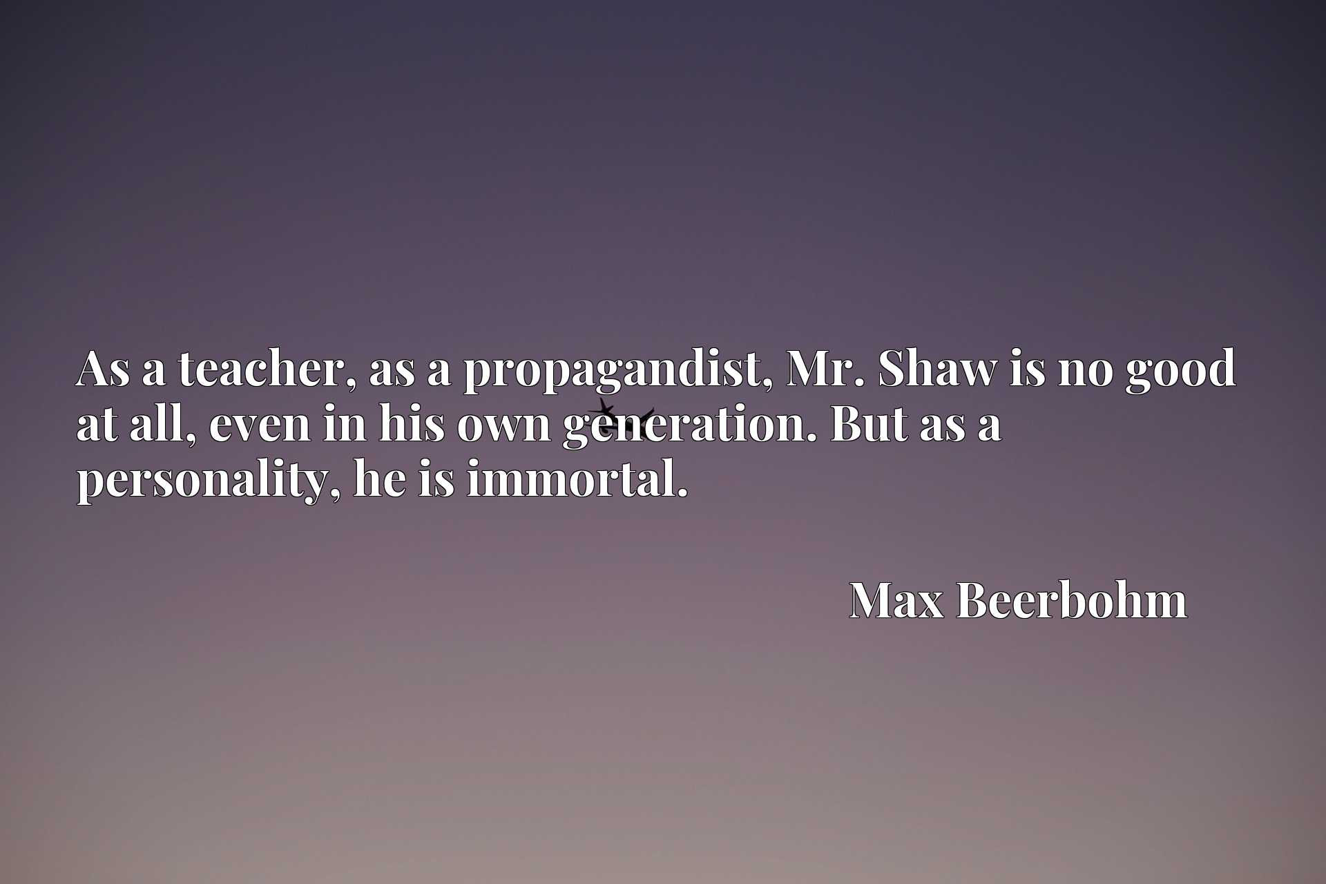 Quote Picture :As a teacher, as a propagandist, Mr. Shaw is no good at all, even in his own generation. But as a personality, he is immortal.