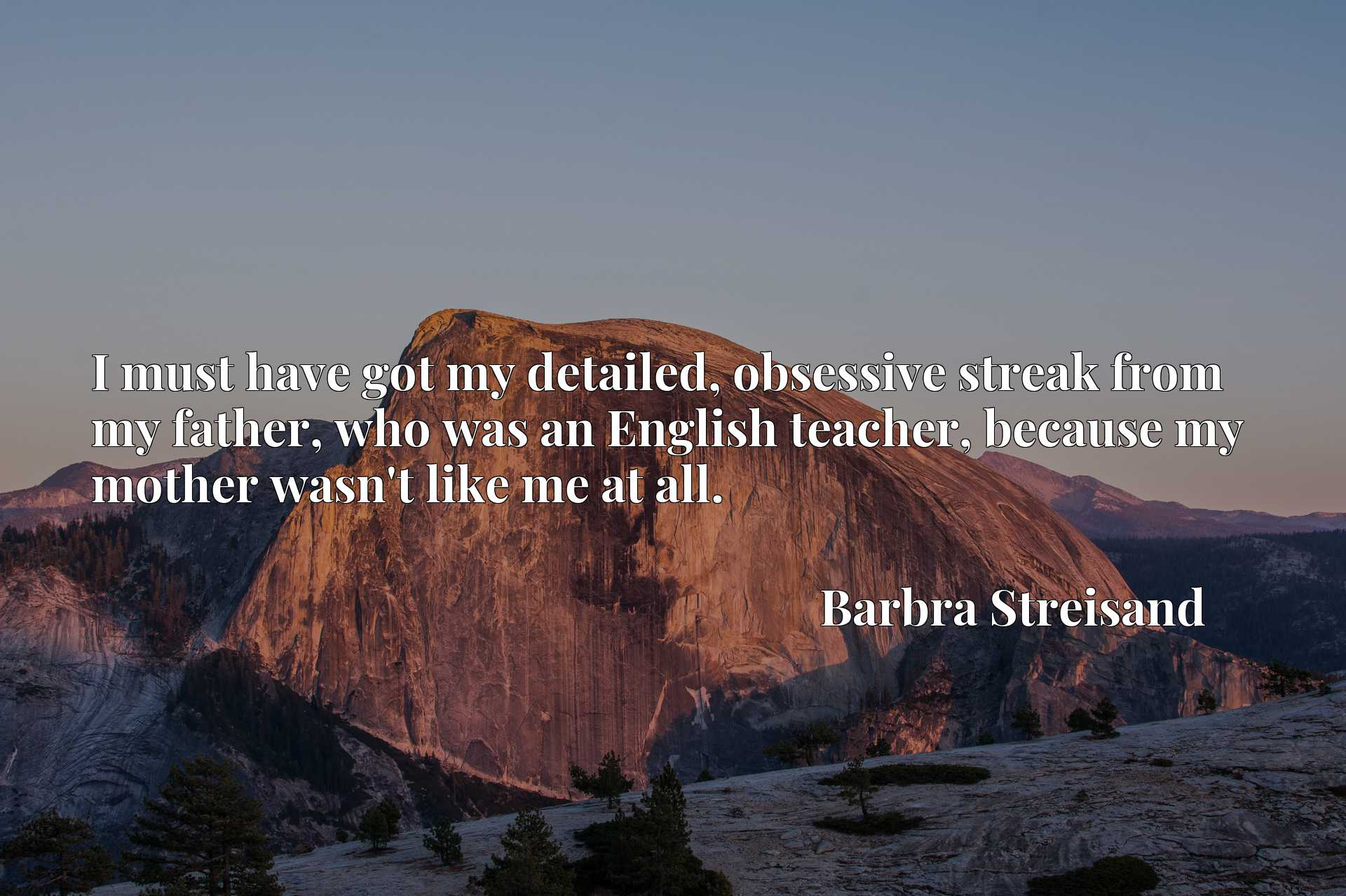 Quote Picture :I must have got my detailed, obsessive streak from my father, who was an English teacher, because my mother wasn't like me at all.