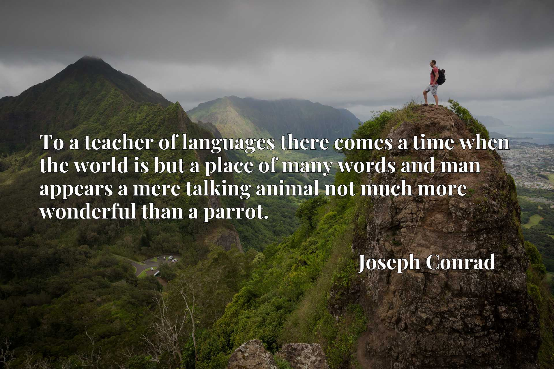 Quote Picture :To a teacher of languages there comes a time when the world is but a place of many words and man appears a mere talking animal not much more wonderful than a parrot.