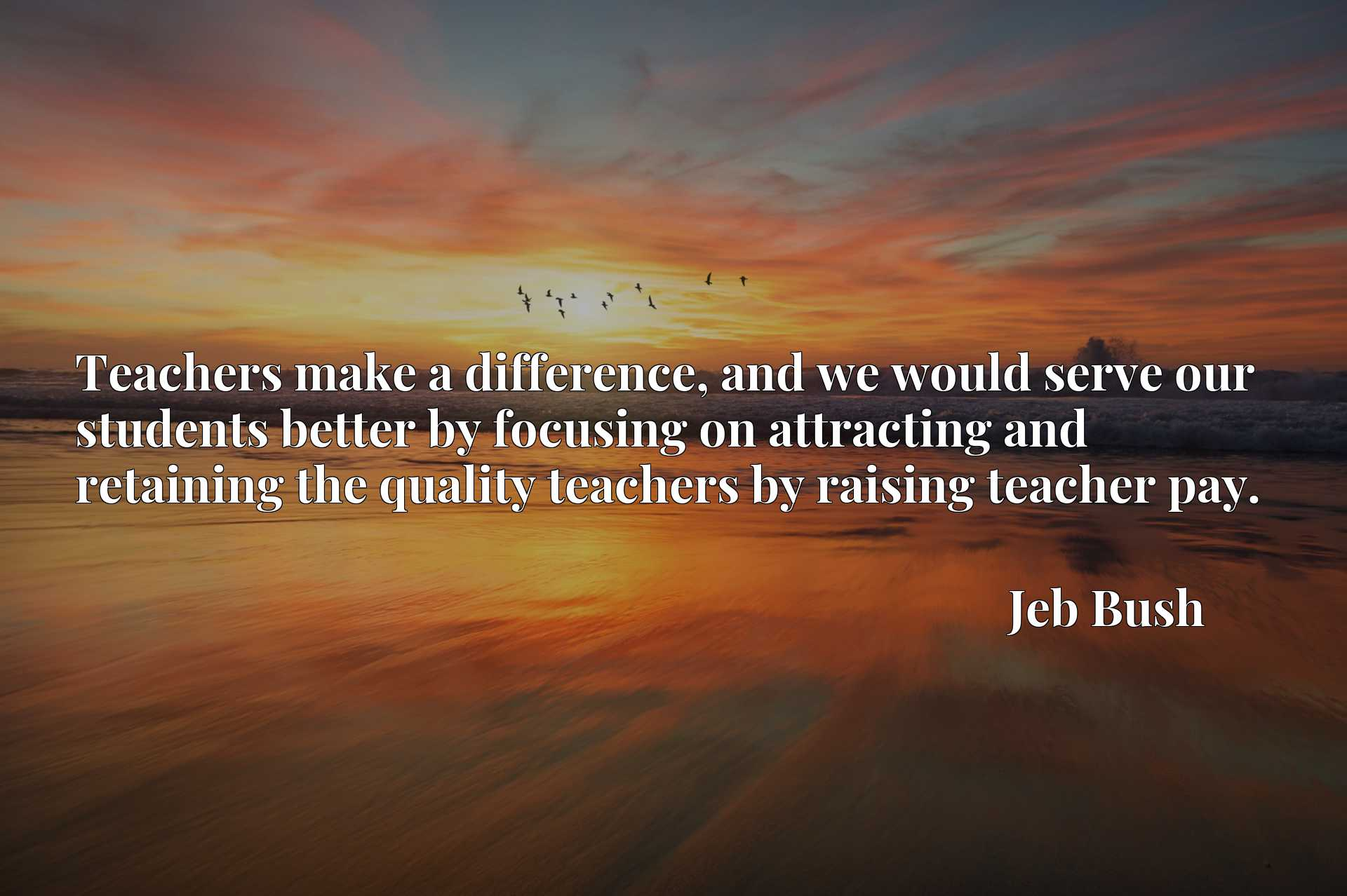 Quote Picture :Teachers make a difference, and we would serve our students better by focusing on attracting and retaining the quality teachers by raising teacher pay.