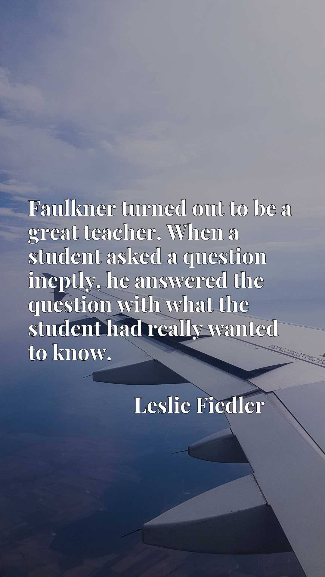 Faulkner turned out to be a great teacher. When a student asked a question ineptly, he answered the question with what the student had really wanted to know.