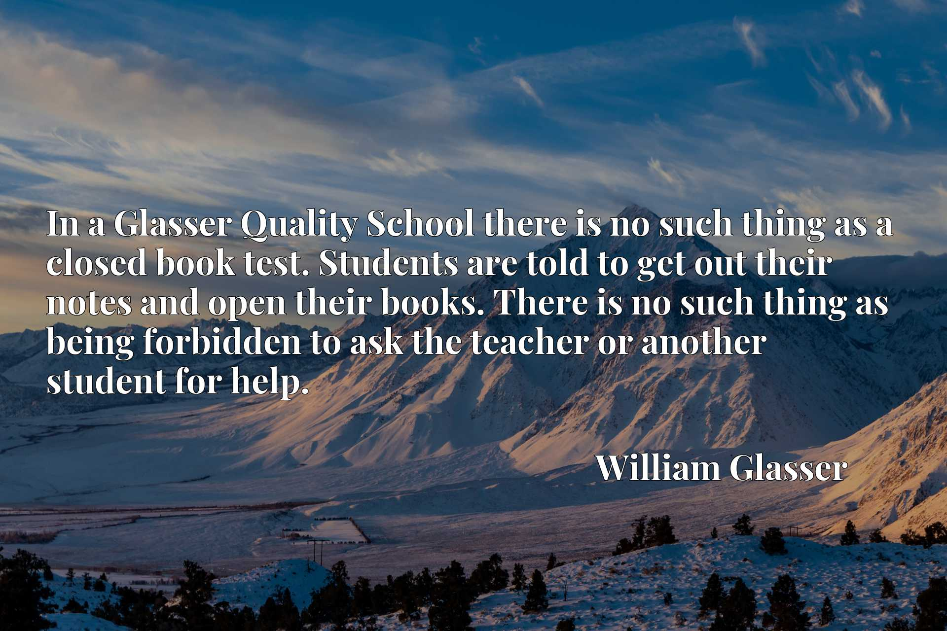 Quote Picture :In a Glasser Quality School there is no such thing as a closed book test. Students are told to get out their notes and open their books. There is no such thing as being forbidden to ask the teacher or another student for help.