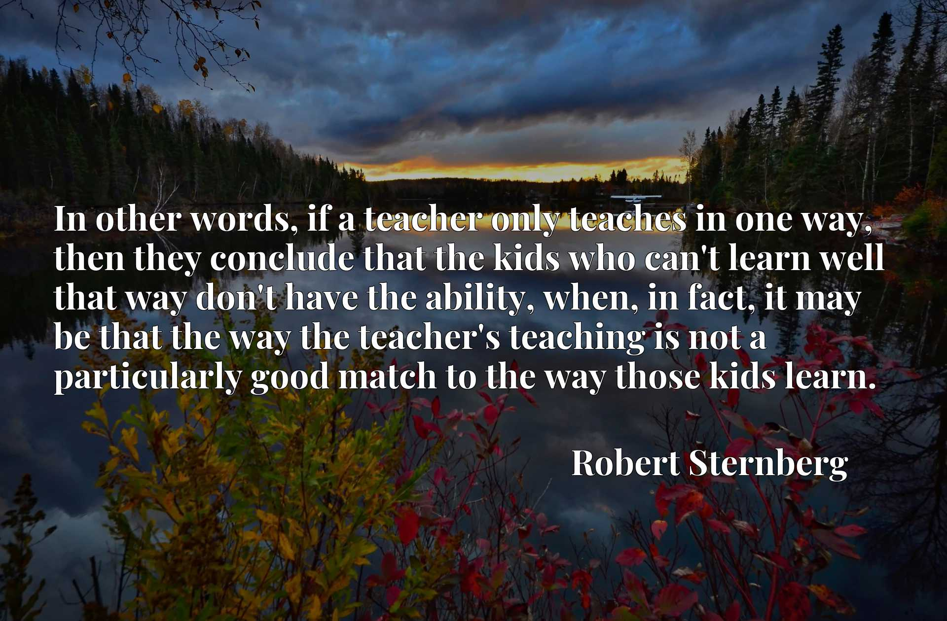 In other words, if a teacher only teaches in one way, then they conclude that the kids who can't learn well that way don't have the ability, when, in fact, it may be that the way the teacher's teaching is not a particularly good match to the way those kids learn.