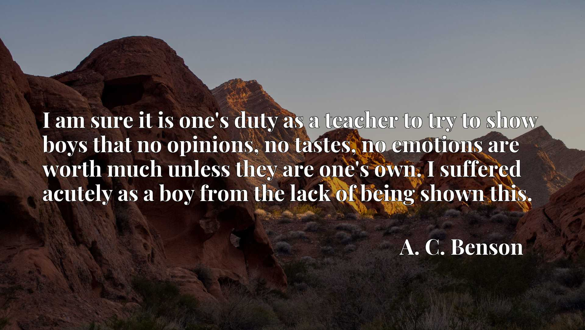Quote Picture :I am sure it is one's duty as a teacher to try to show boys that no opinions, no tastes, no emotions are worth much unless they are one's own. I suffered acutely as a boy from the lack of being shown this.