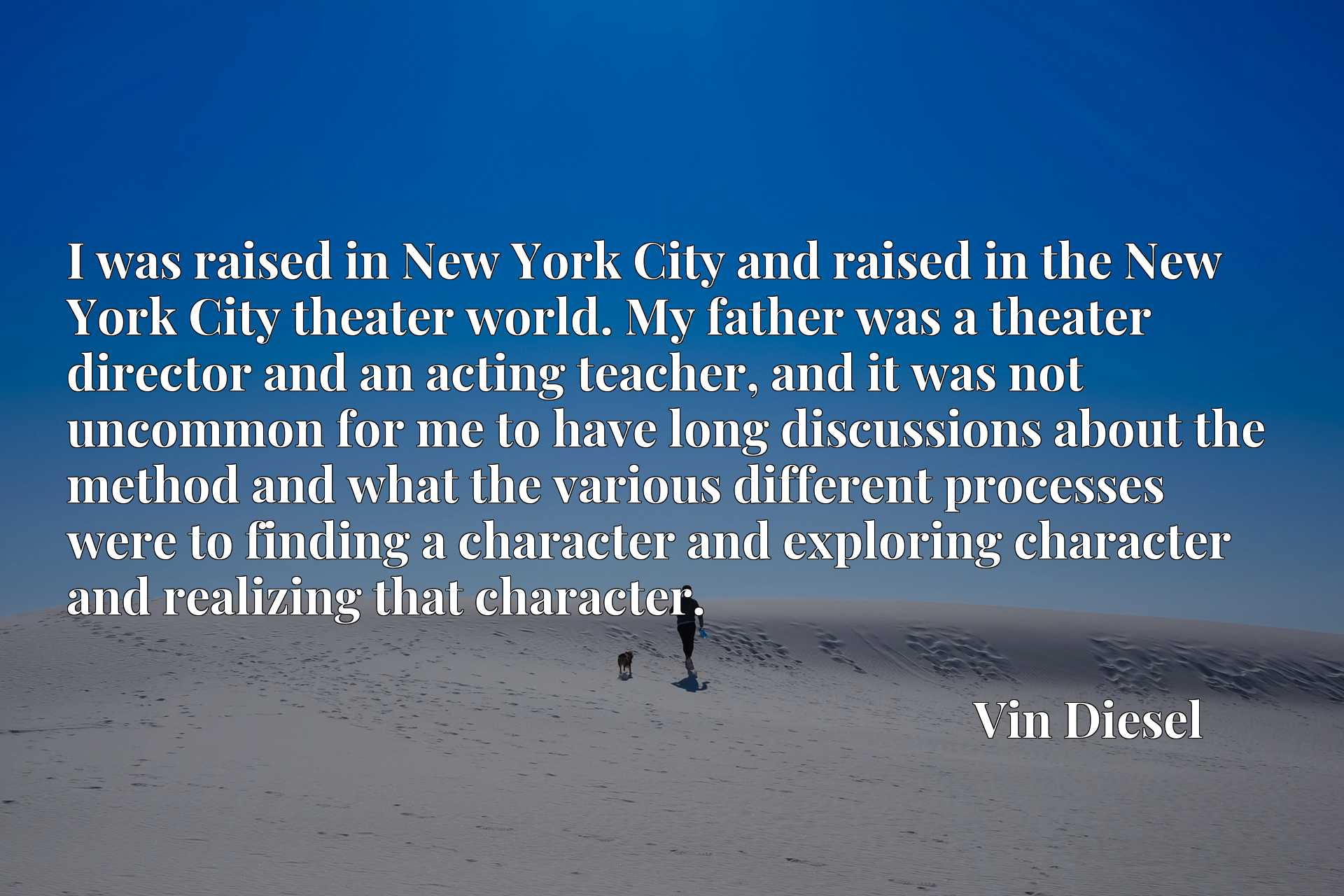 Quote Picture :I was raised in New York City and raised in the New York City theater world. My father was a theater director and an acting teacher, and it was not uncommon for me to have long discussions about the method and what the various different processes were to finding a character and exploring character and realizing that character.