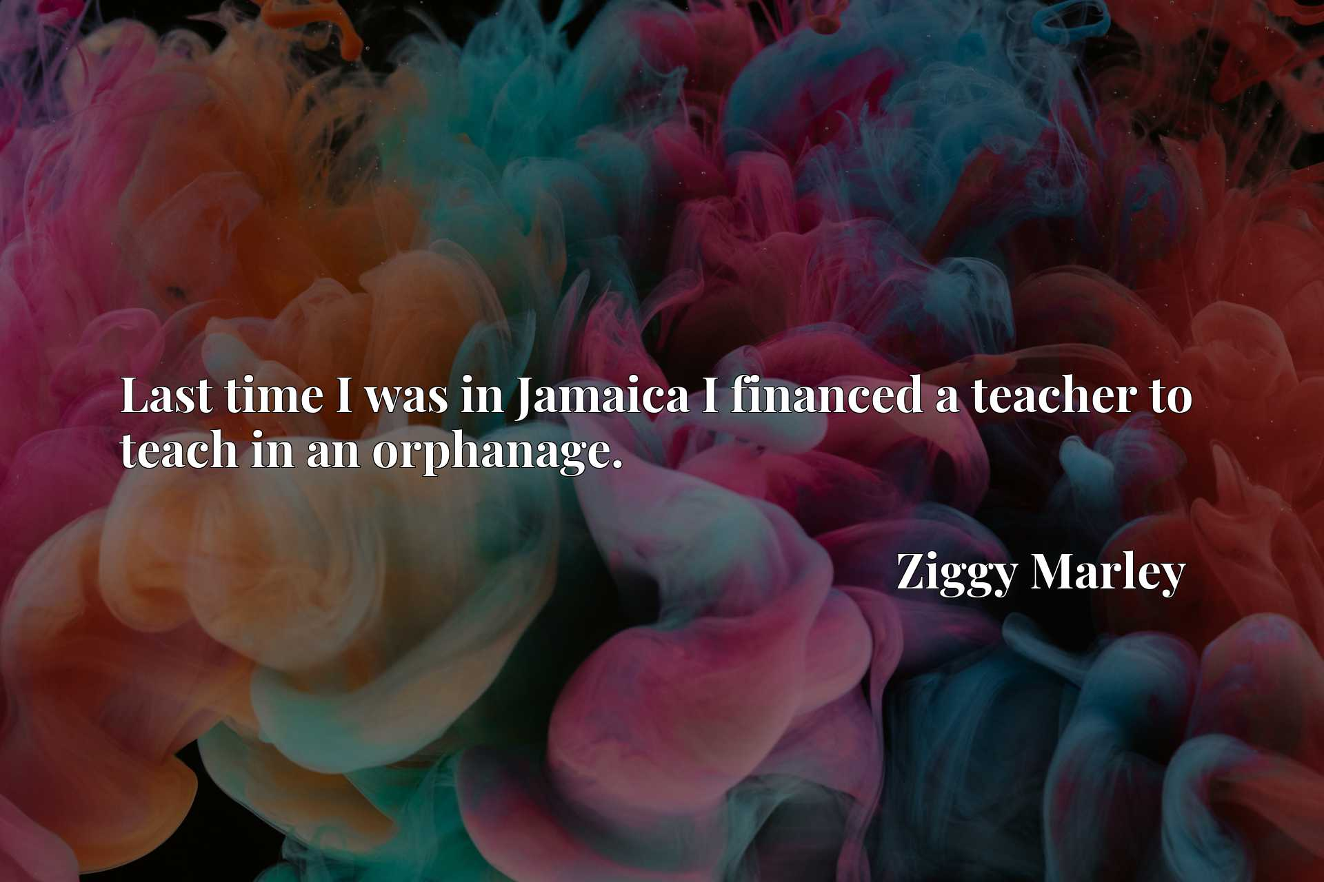 Quote Picture :Last time I was in Jamaica I financed a teacher to teach in an orphanage.