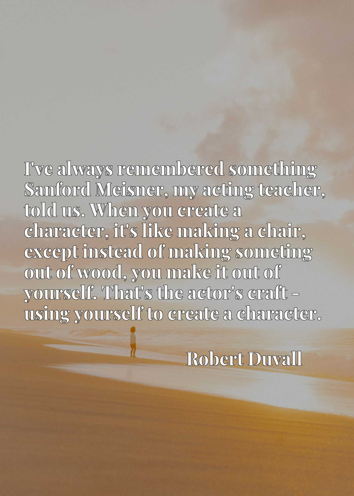 Quote Picture :I've always remembered something Sanford Meisner, my acting teacher, told us. When you create a character, it's like making a chair, except instead of making someting out of wood, you make it out of yourself. That's the actor's craft - using yourself to create a character.