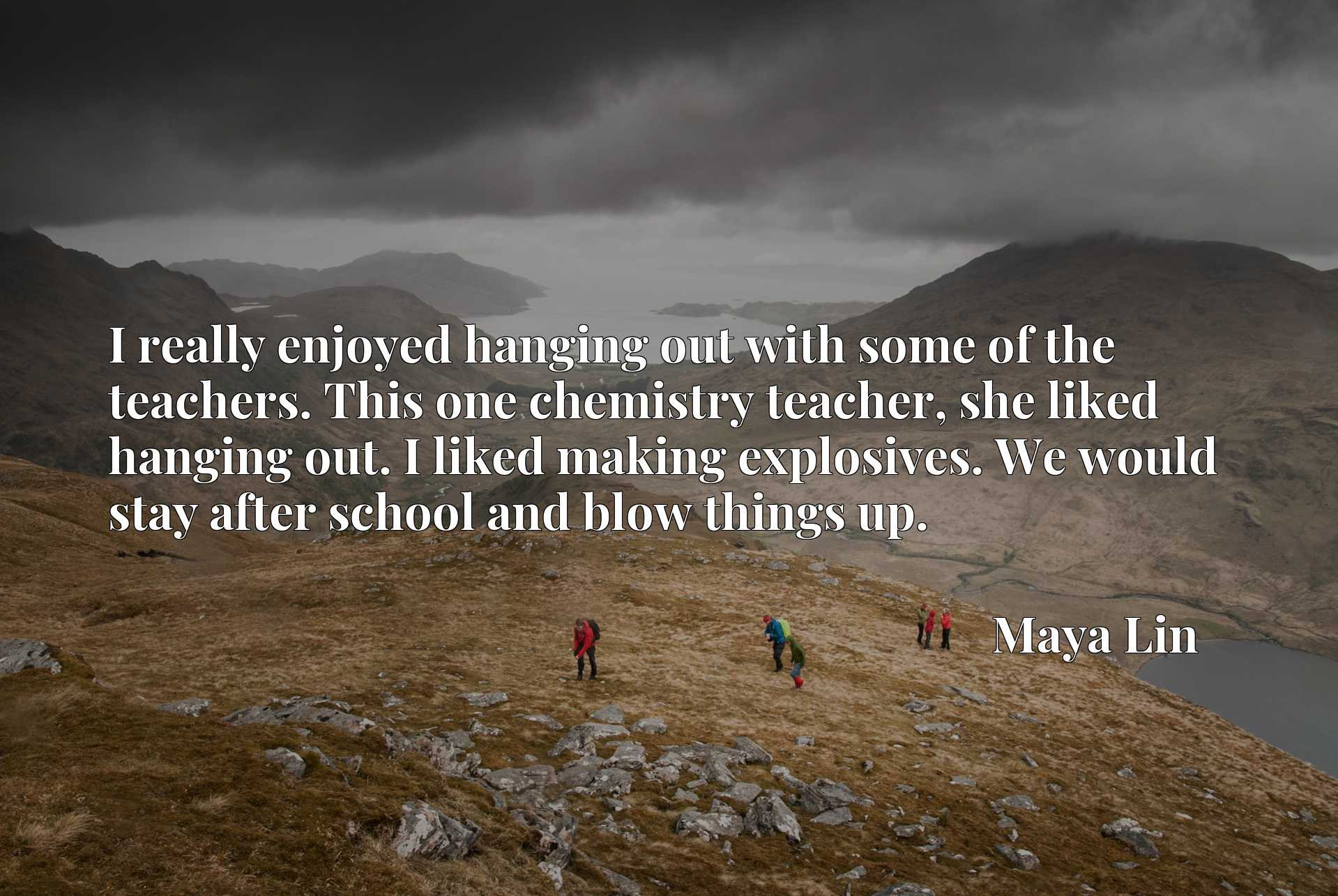 I really enjoyed hanging out with some of the teachers. This one chemistry teacher, she liked hanging out. I liked making explosives. We would stay after school and blow things up.