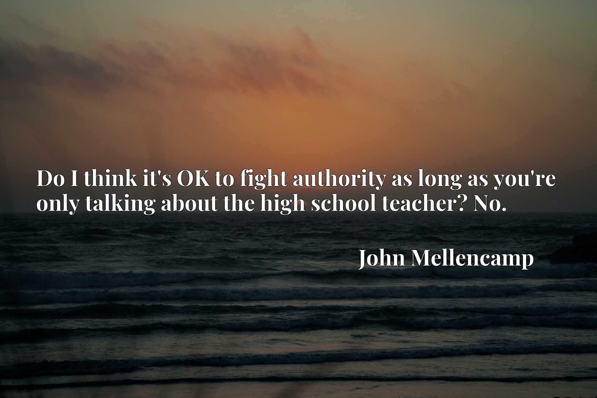Quote Picture :Do I think it's OK to fight authority as long as you're only talking about the high school teacher? No.