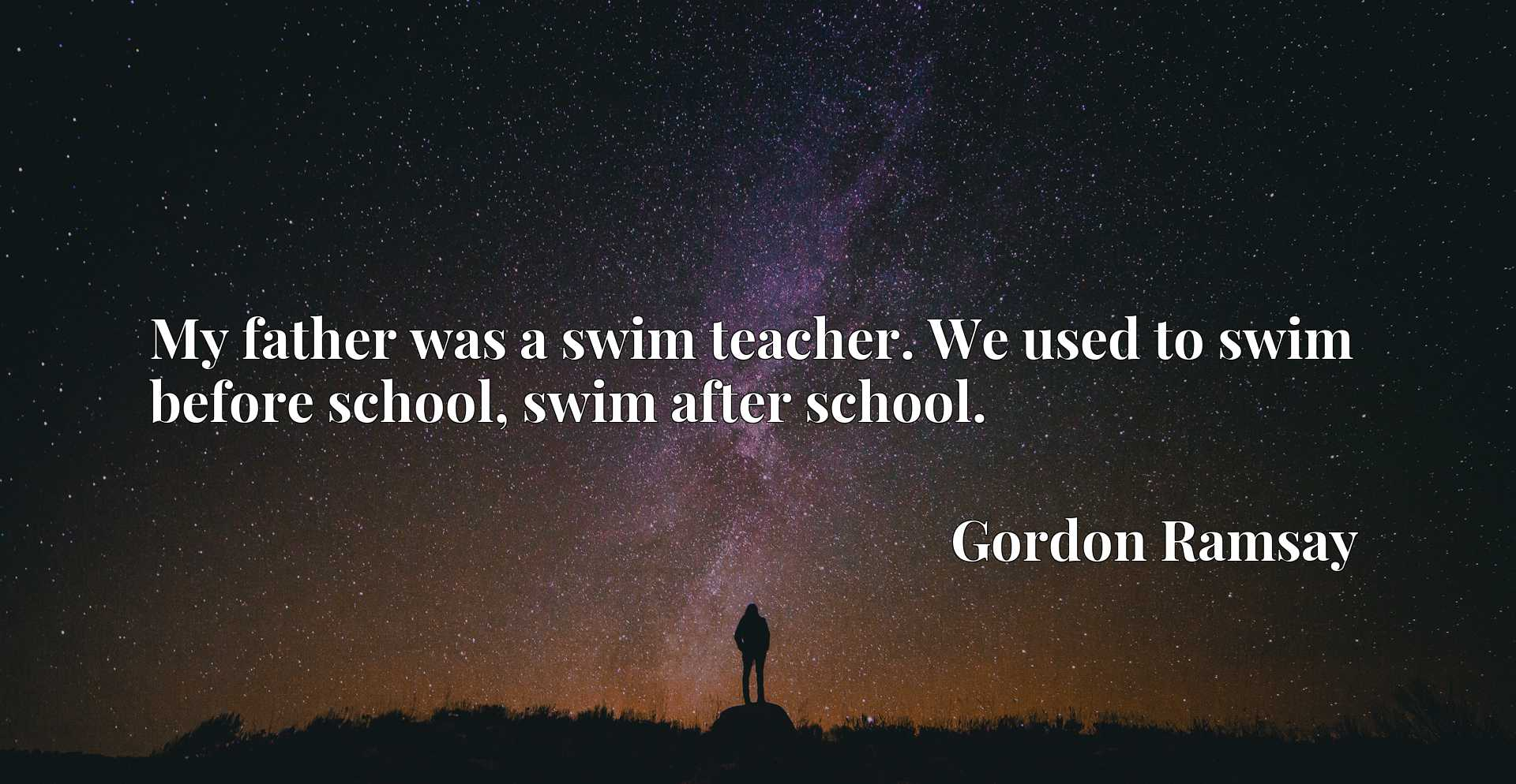 Quote Picture :My father was a swim teacher. We used to swim before school, swim after school.