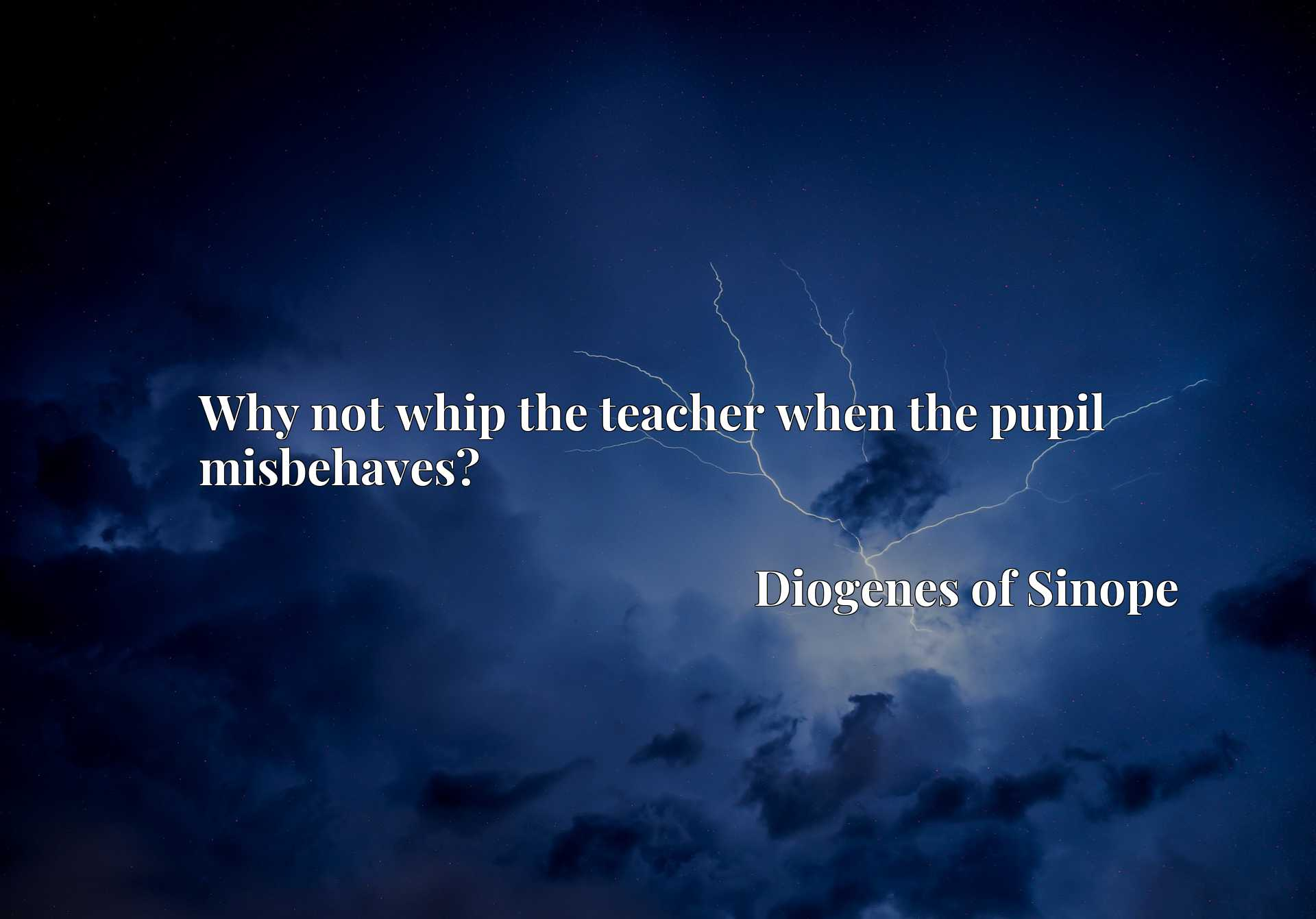 Quote Picture :Why not whip the teacher when the pupil misbehaves?
