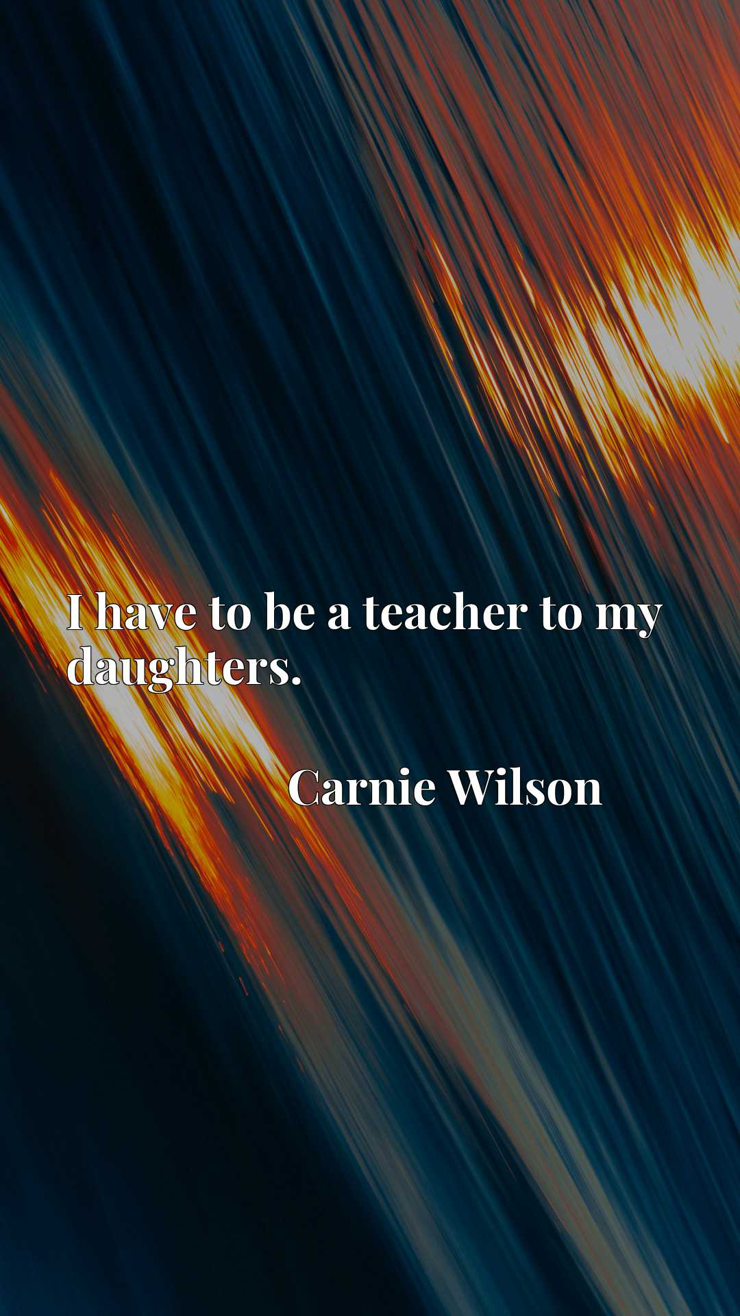 Quote Picture :I have to be a teacher to my daughters.
