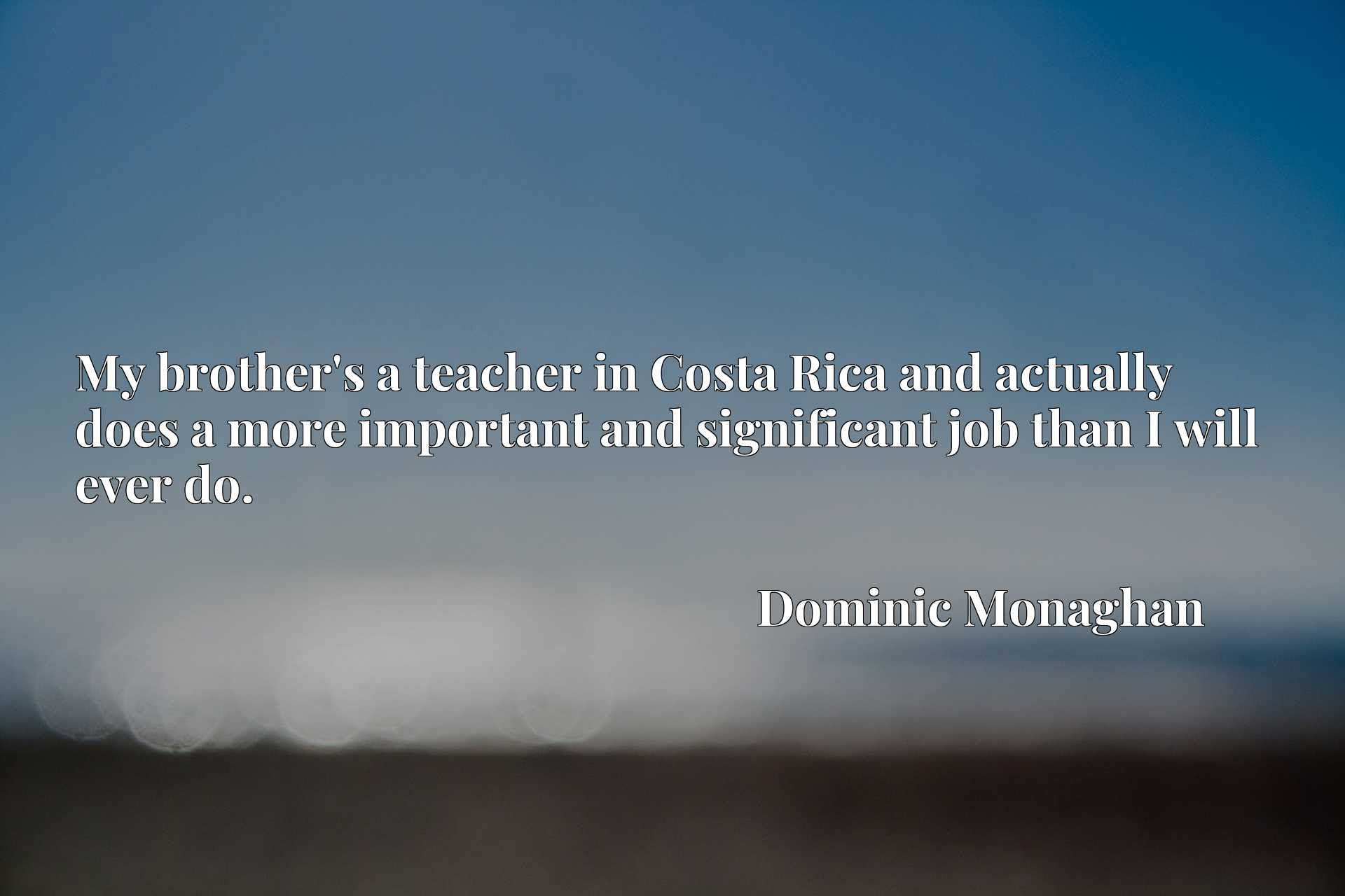 Quote Picture :My brother's a teacher in Costa Rica and actually does a more important and significant job than I will ever do.