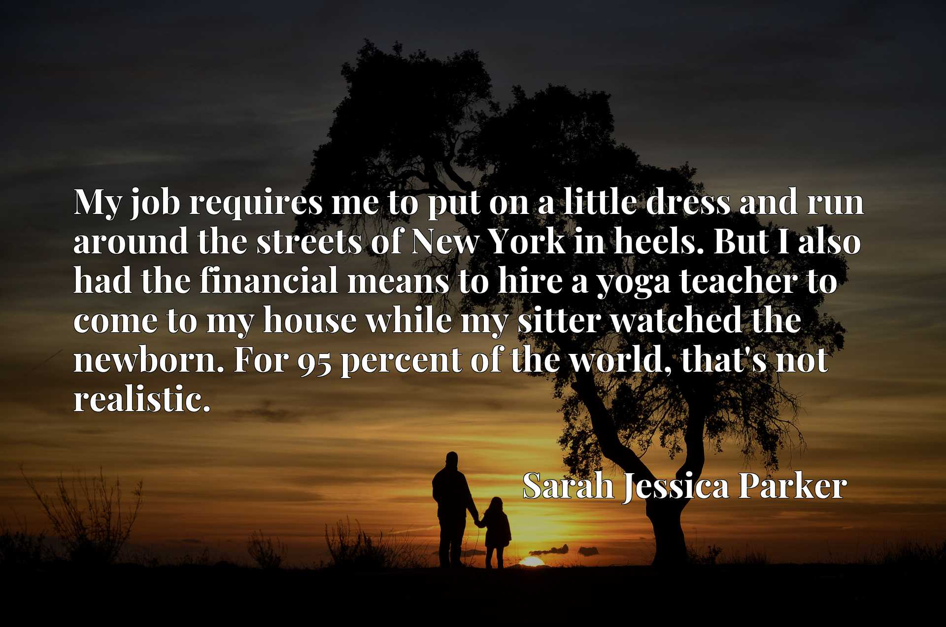 Quote Picture :My job requires me to put on a little dress and run around the streets of New York in heels. But I also had the financial means to hire a yoga teacher to come to my house while my sitter watched the newborn. For 95 percent of the world, that's not realistic.