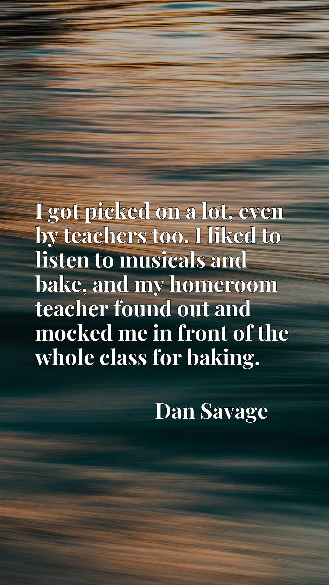 Quote Picture :I got picked on a lot, even by teachers too. I liked to listen to musicals and bake, and my homeroom teacher found out and mocked me in front of the whole class for baking.