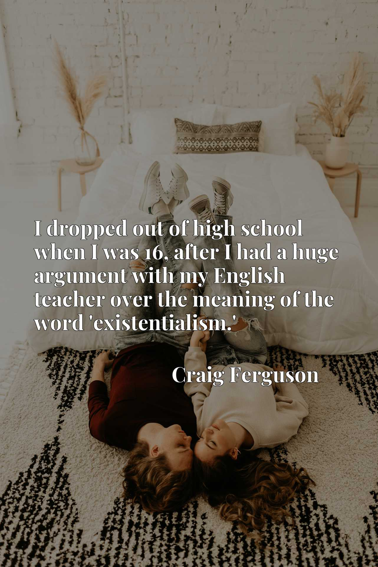 Quote Picture :I dropped out of high school when I was 16, after I had a huge argument with my English teacher over the meaning of the word 'existentialism.'