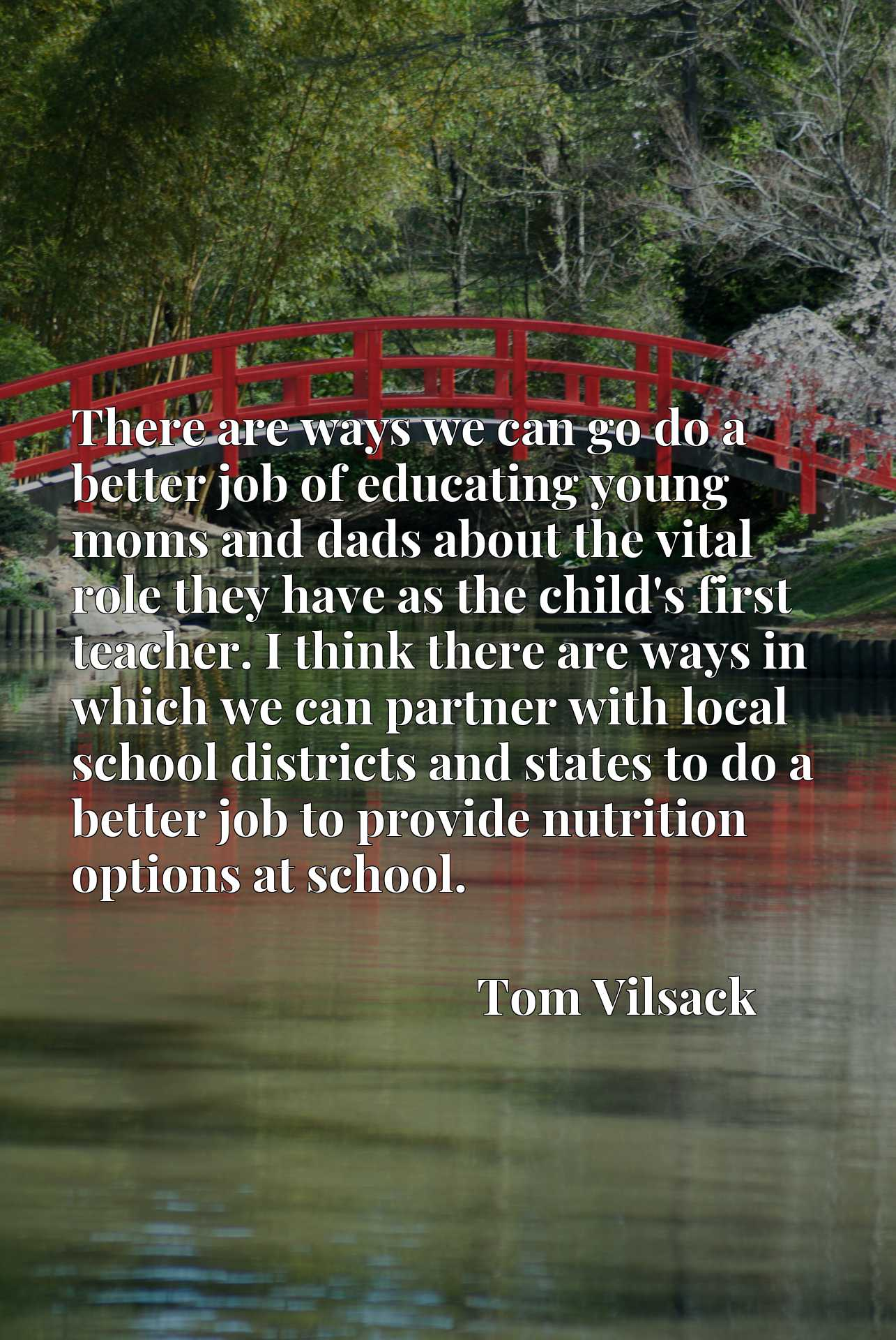 Quote Picture :There are ways we can go do a better job of educating young moms and dads about the vital role they have as the child's first teacher. I think there are ways in which we can partner with local school districts and states to do a better job to provide nutrition options at school.