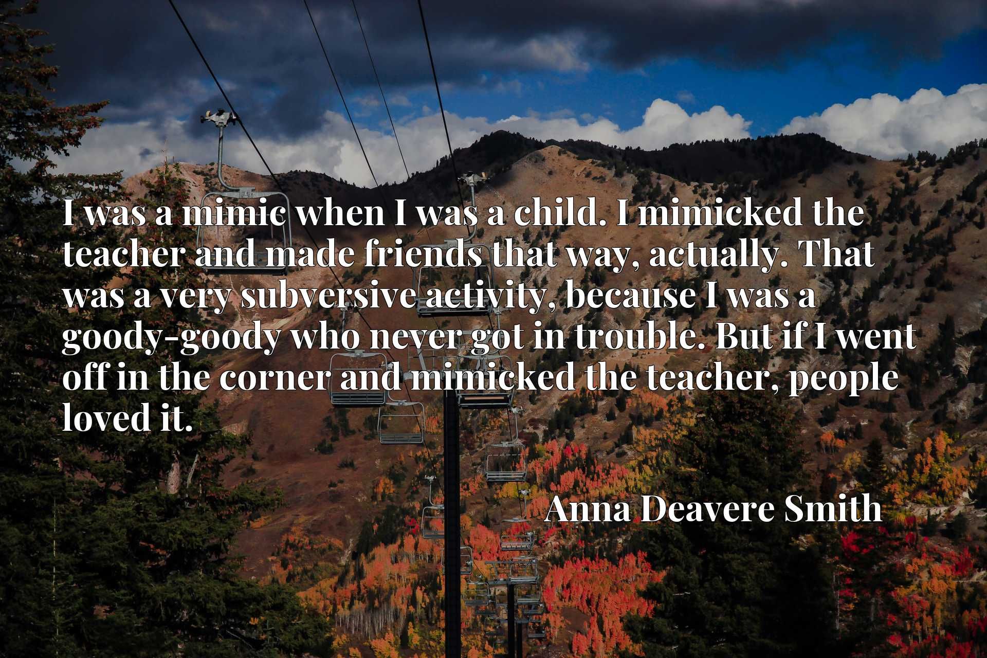 Quote Picture :I was a mimic when I was a child. I mimicked the teacher and made friends that way, actually. That was a very subversive activity, because I was a goody-goody who never got in trouble. But if I went off in the corner and mimicked the teacher, people loved it.