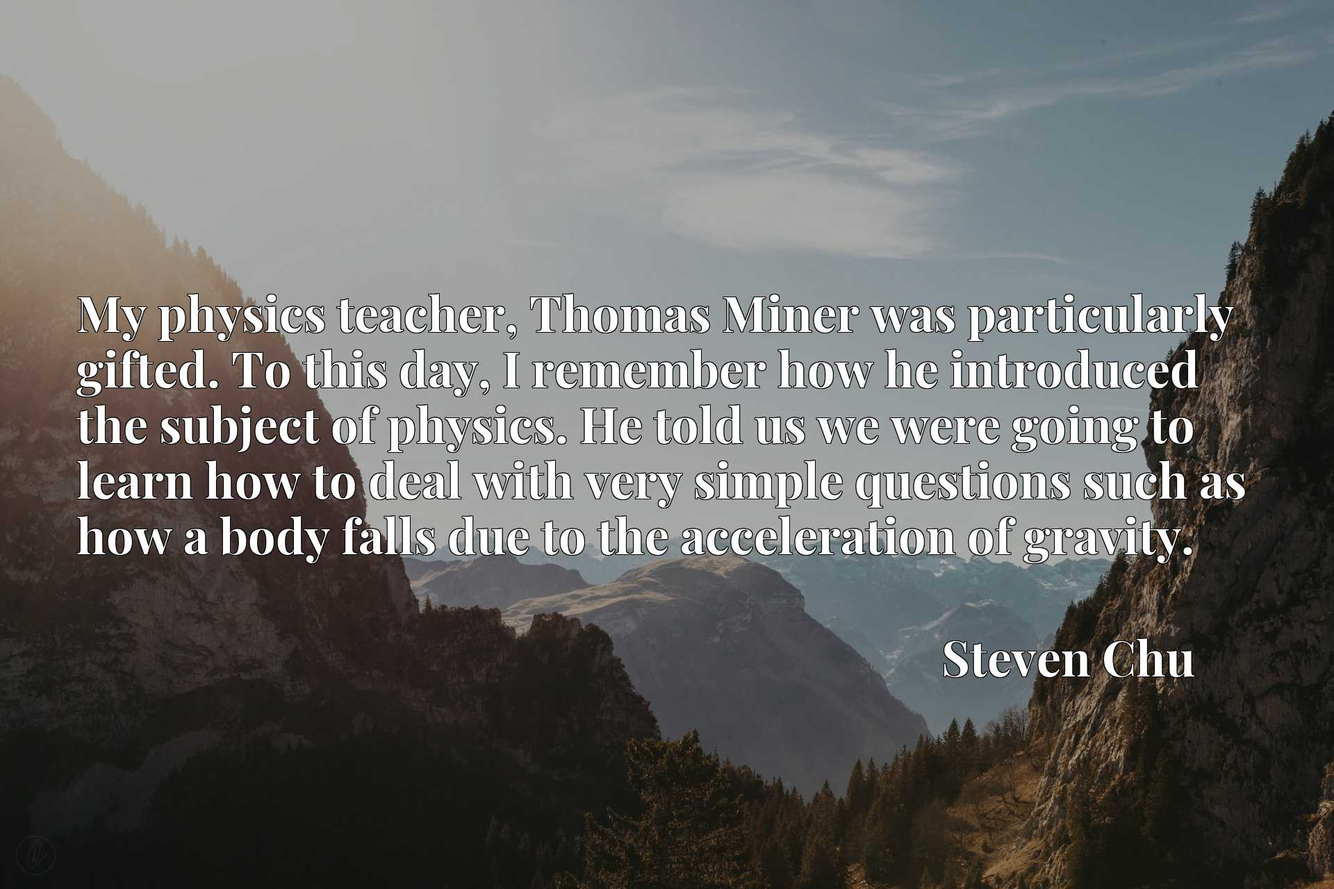 Quote Picture :My physics teacher, Thomas Miner was particularly gifted. To this day, I remember how he introduced the subject of physics. He told us we were going to learn how to deal with very simple questions such as how a body falls due to the acceleration of gravity.