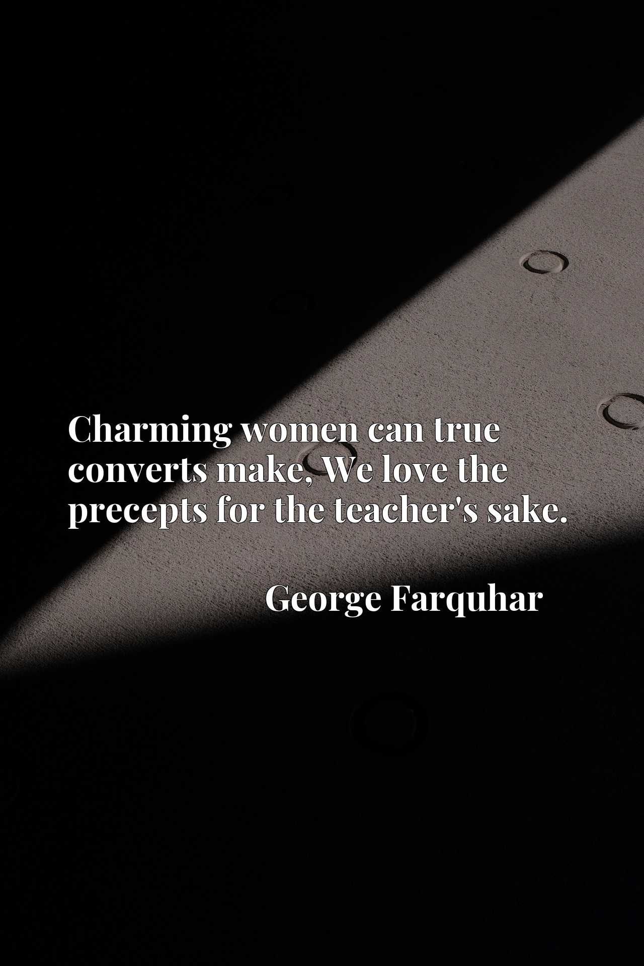 Quote Picture :Charming women can true converts make, We love the precepts for the teacher's sake.