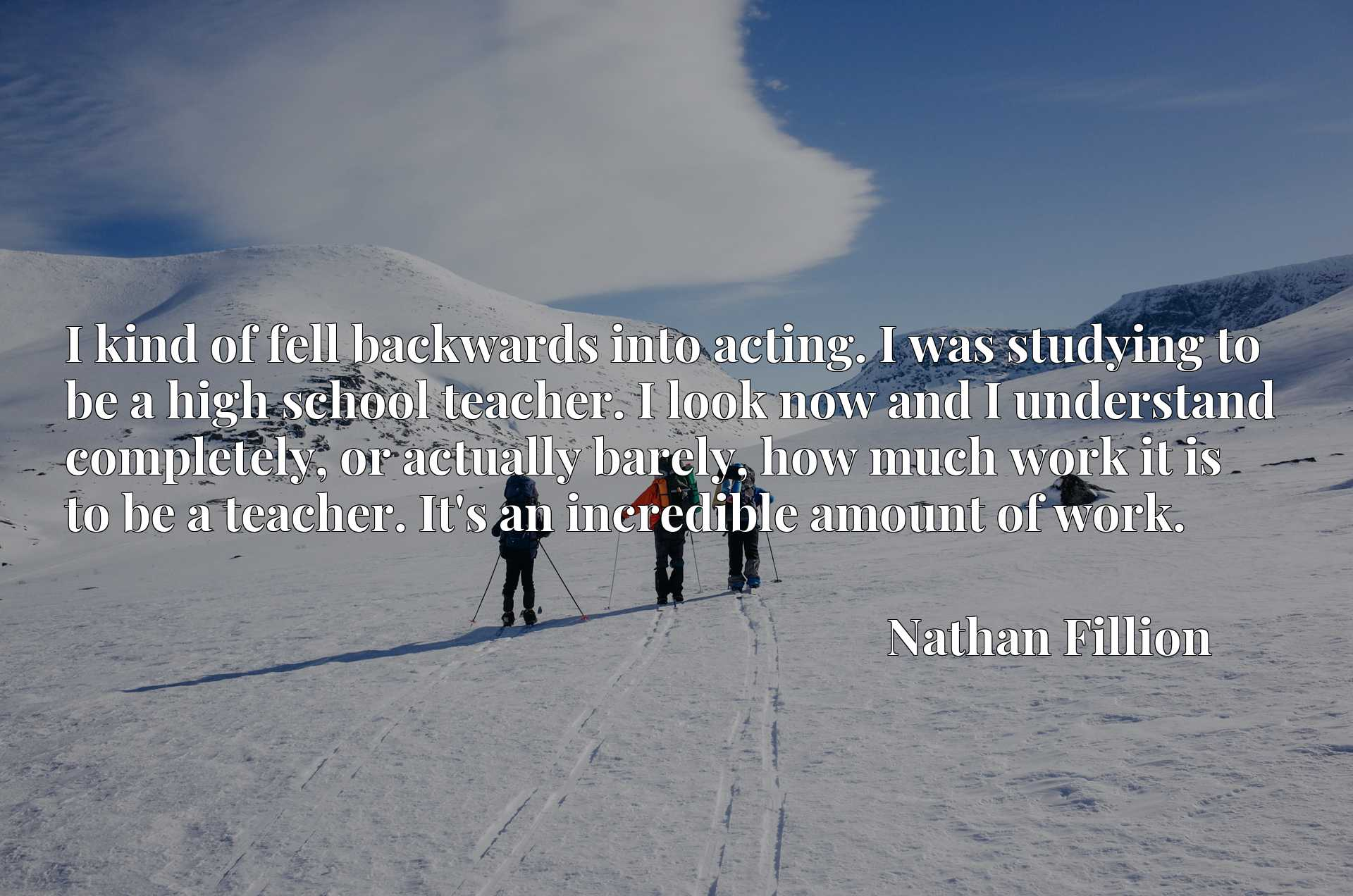 Quote Picture :I kind of fell backwards into acting. I was studying to be a high school teacher. I look now and I understand completely, or actually barely, how much work it is to be a teacher. It's an incredible amount of work.