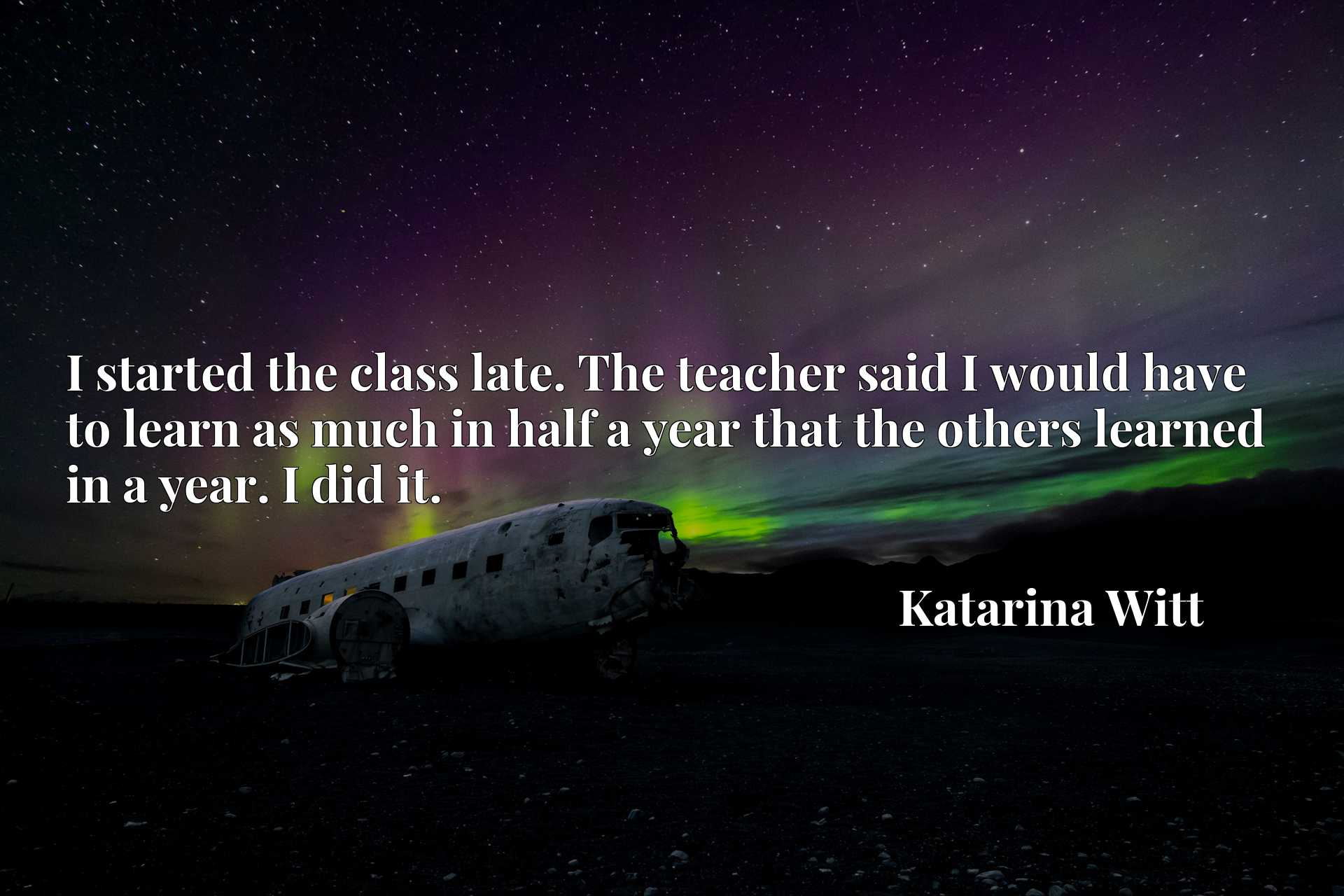 Quote Picture :I started the class late. The teacher said I would have to learn as much in half a year that the others learned in a year. I did it.