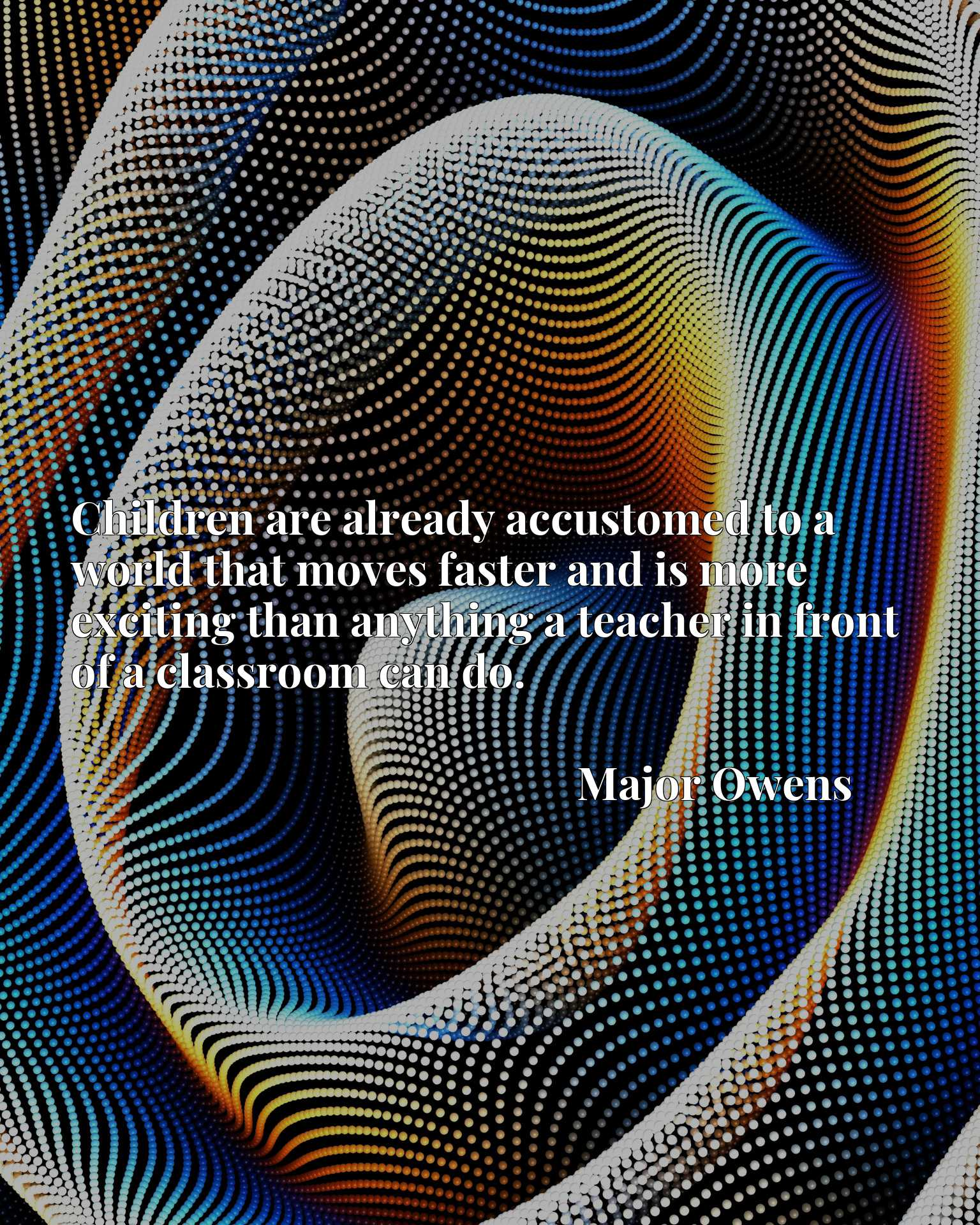 Quote Picture :Children are already accustomed to a world that moves faster and is more exciting than anything a teacher in front of a classroom can do.
