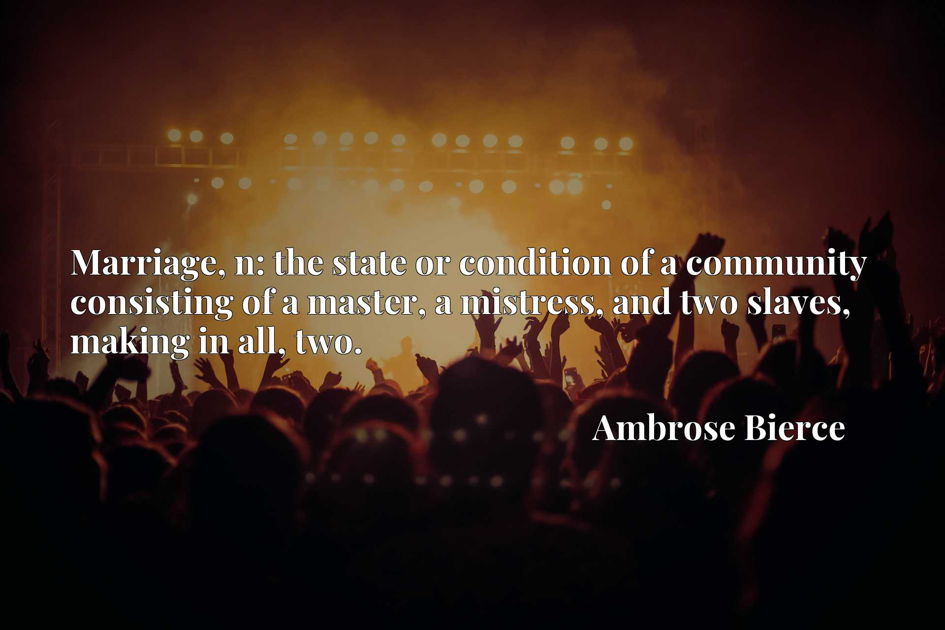 Quote Picture :Marriage, n: the state or condition of a community consisting of a master, a mistress, and two slaves, making in all, two.