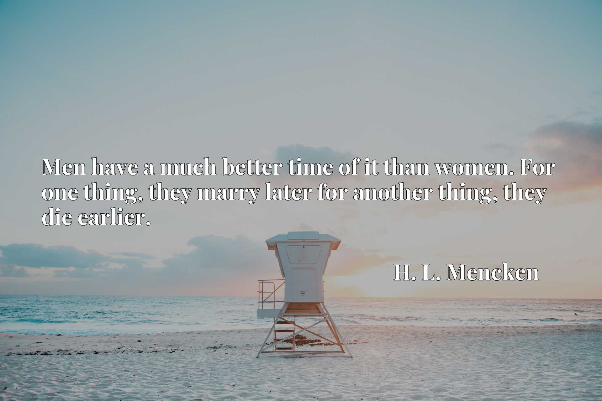 Quote Picture :Men have a much better time of it than women. For one thing, they marry later for another thing, they die earlier.