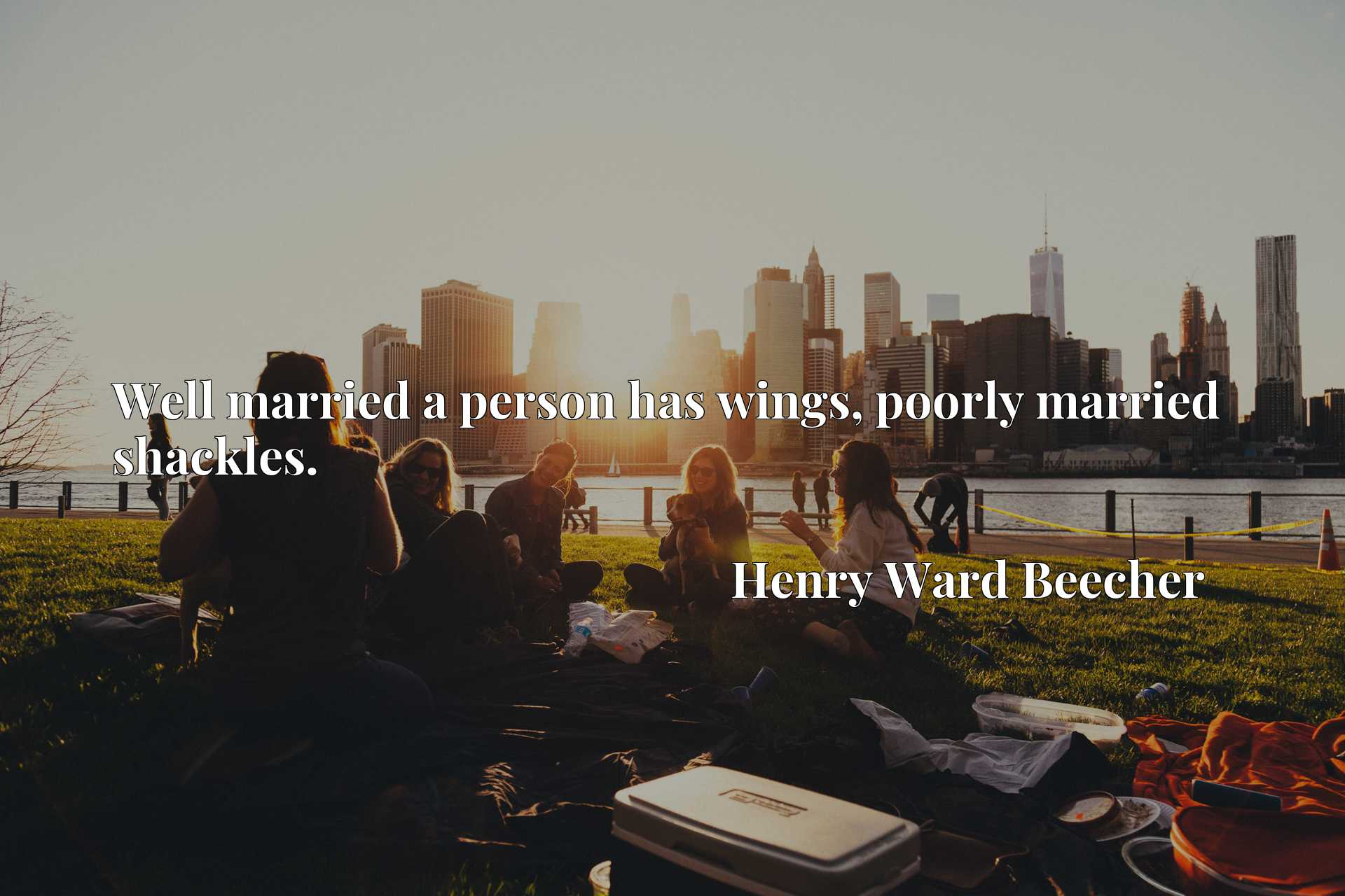 Quote Picture :Well married a person has wings, poorly married shackles.