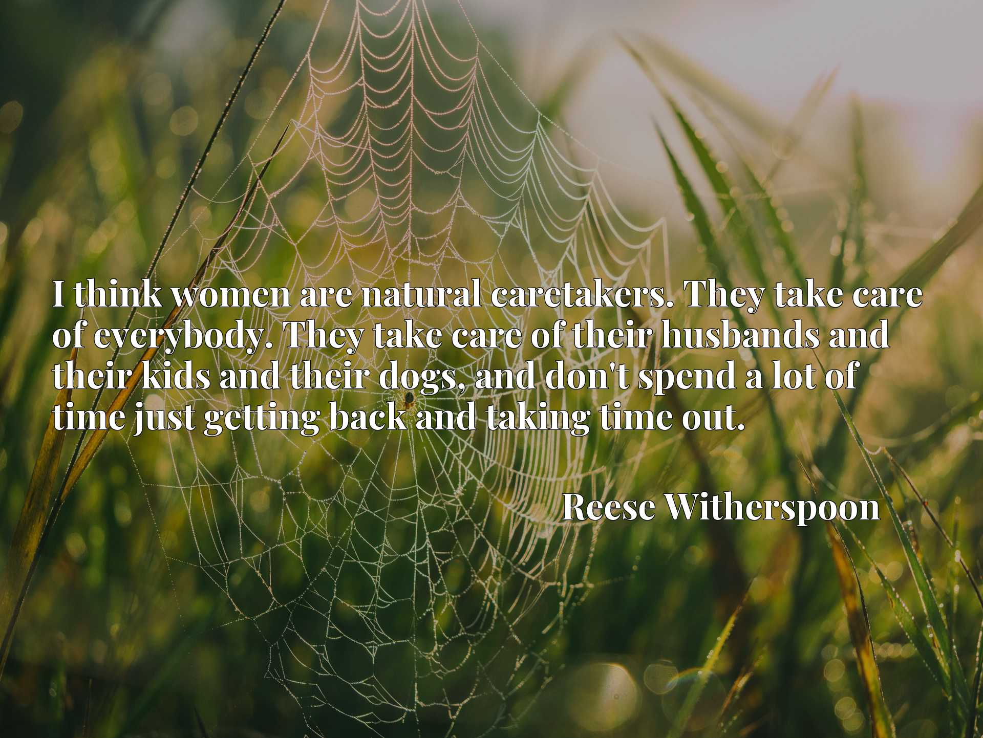 Quote Picture :I think women are natural caretakers. They take care of everybody. They take care of their husbands and their kids and their dogs, and don't spend a lot of time just getting back and taking time out.