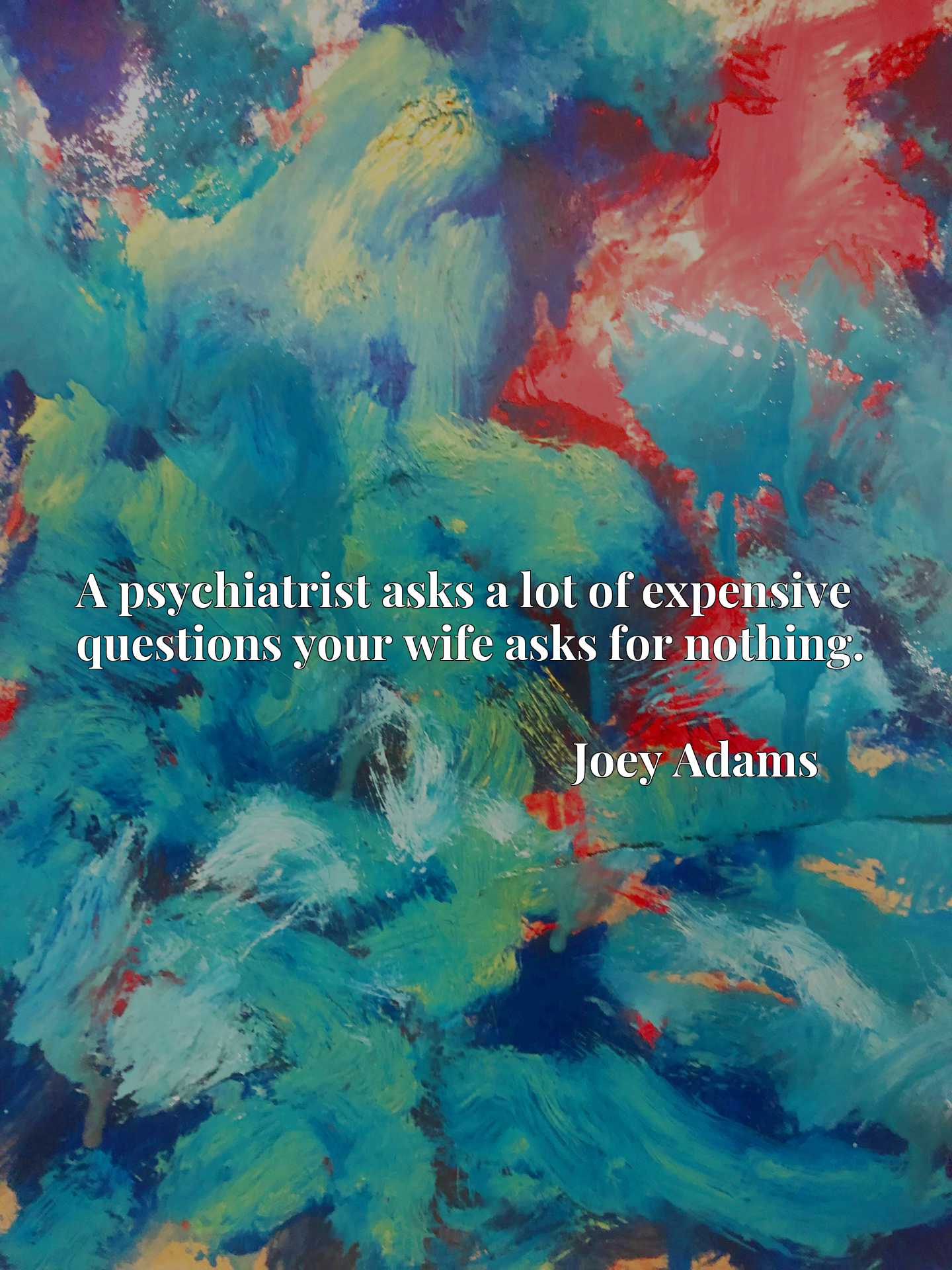 Quote Picture :A psychiatrist asks a lot of expensive questions your wife asks for nothing.