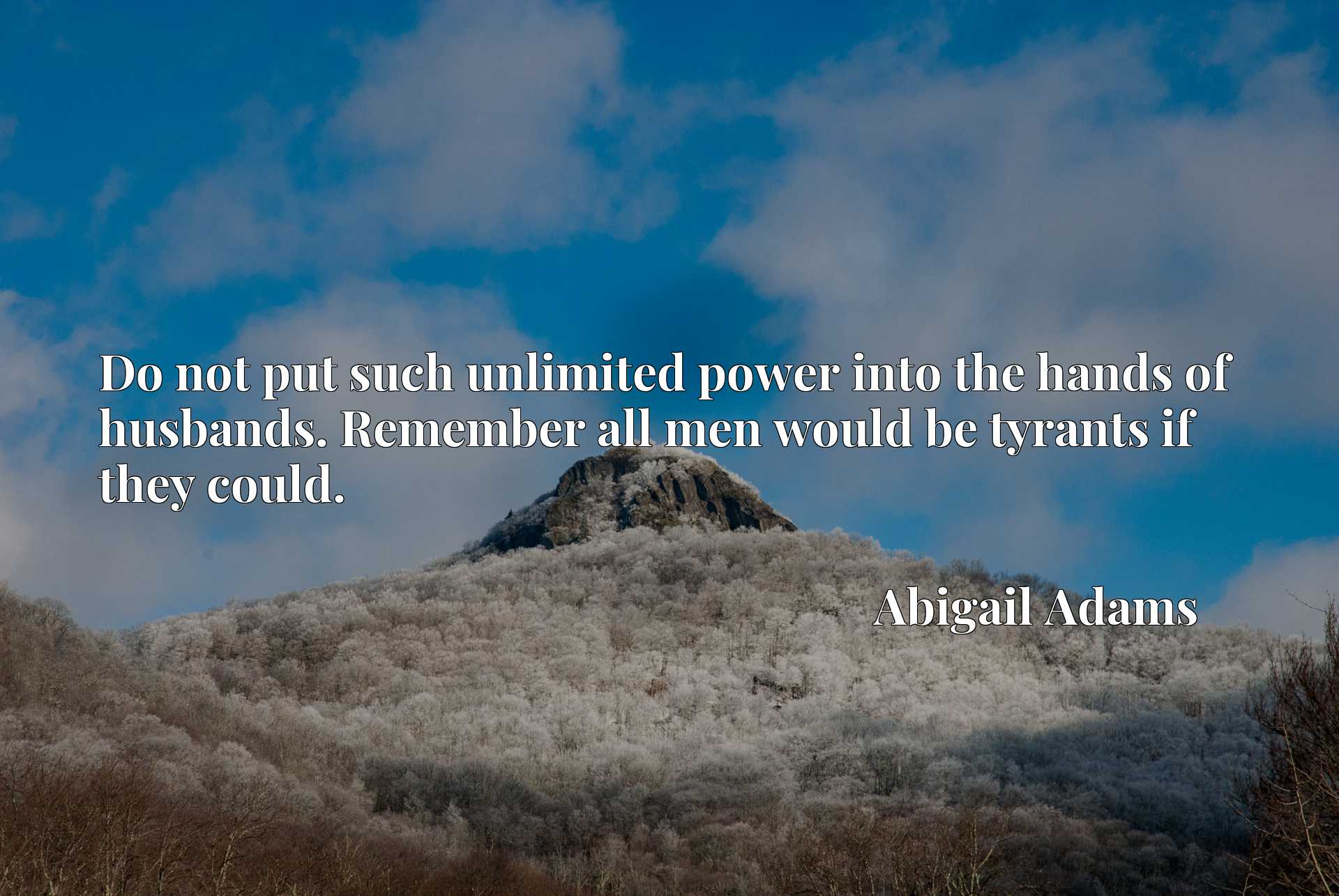 Quote Picture :Do not put such unlimited power into the hands of husbands. Remember all men would be tyrants if they could.
