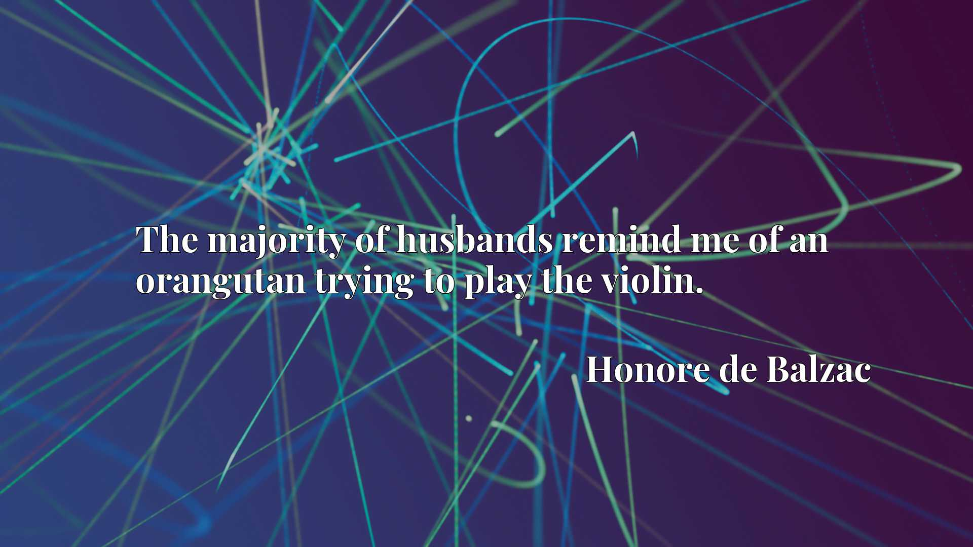 Quote Picture :The majority of husbands remind me of an orangutan trying to play the violin.
