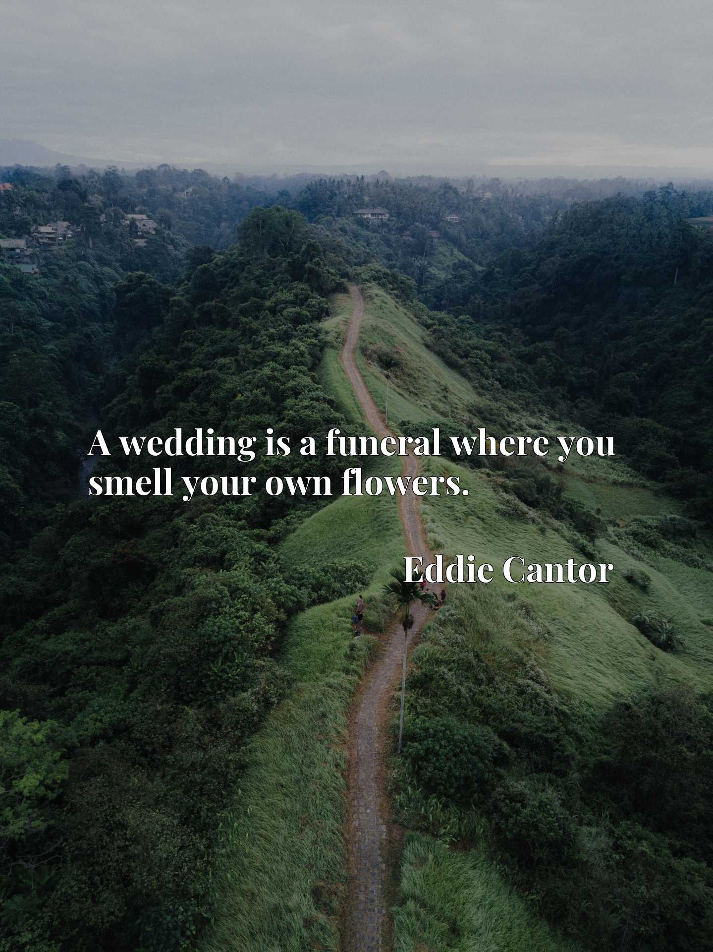 Quote Picture :A wedding is a funeral where you smell your own flowers.