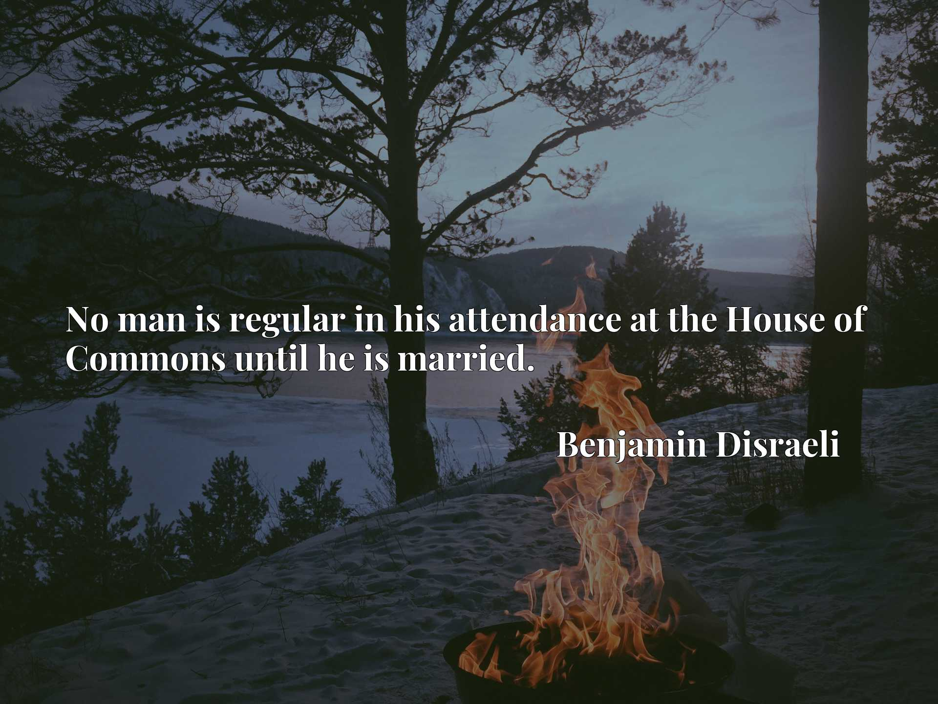 Quote Picture :No man is regular in his attendance at the House of Commons until he is married.