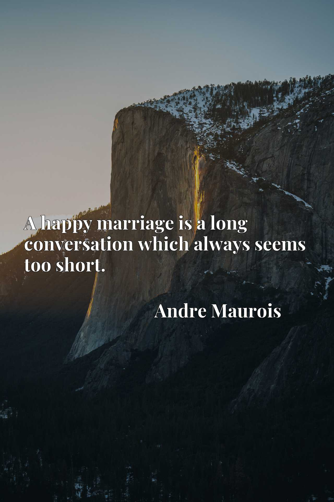 Quote Picture :A happy marriage is a long conversation which always seems too short.