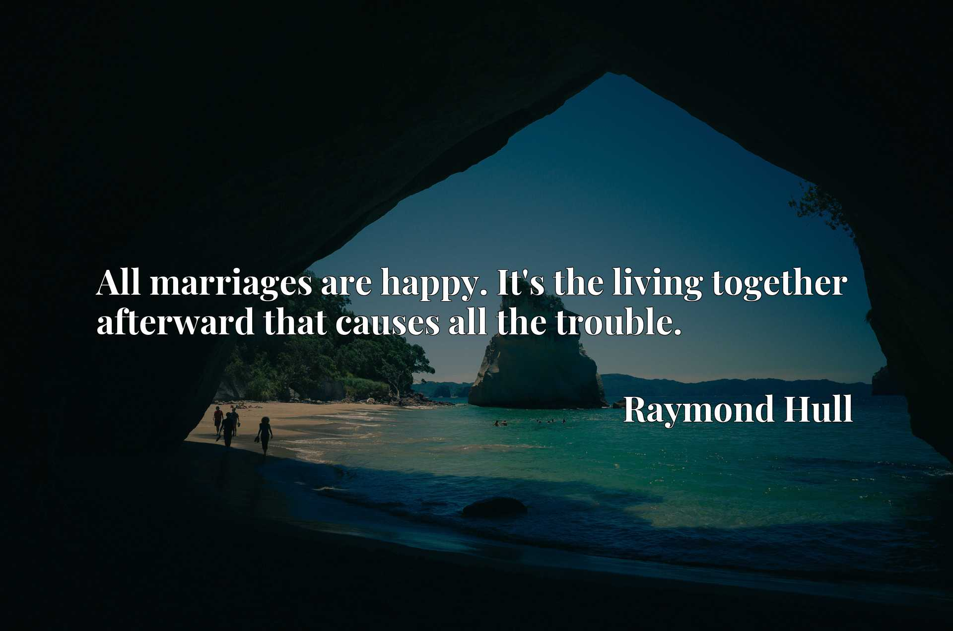 Quote Picture :All marriages are happy. It's the living together afterward that causes all the trouble.
