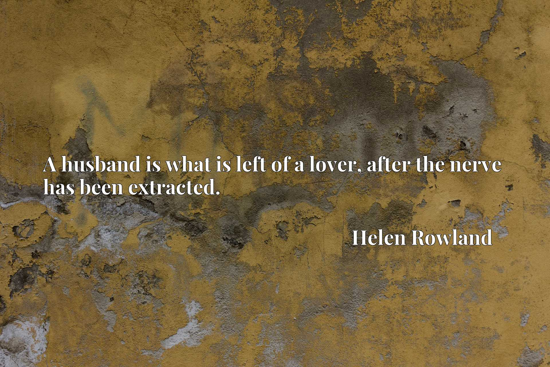 Quote Picture :A husband is what is left of a lover, after the nerve has been extracted.
