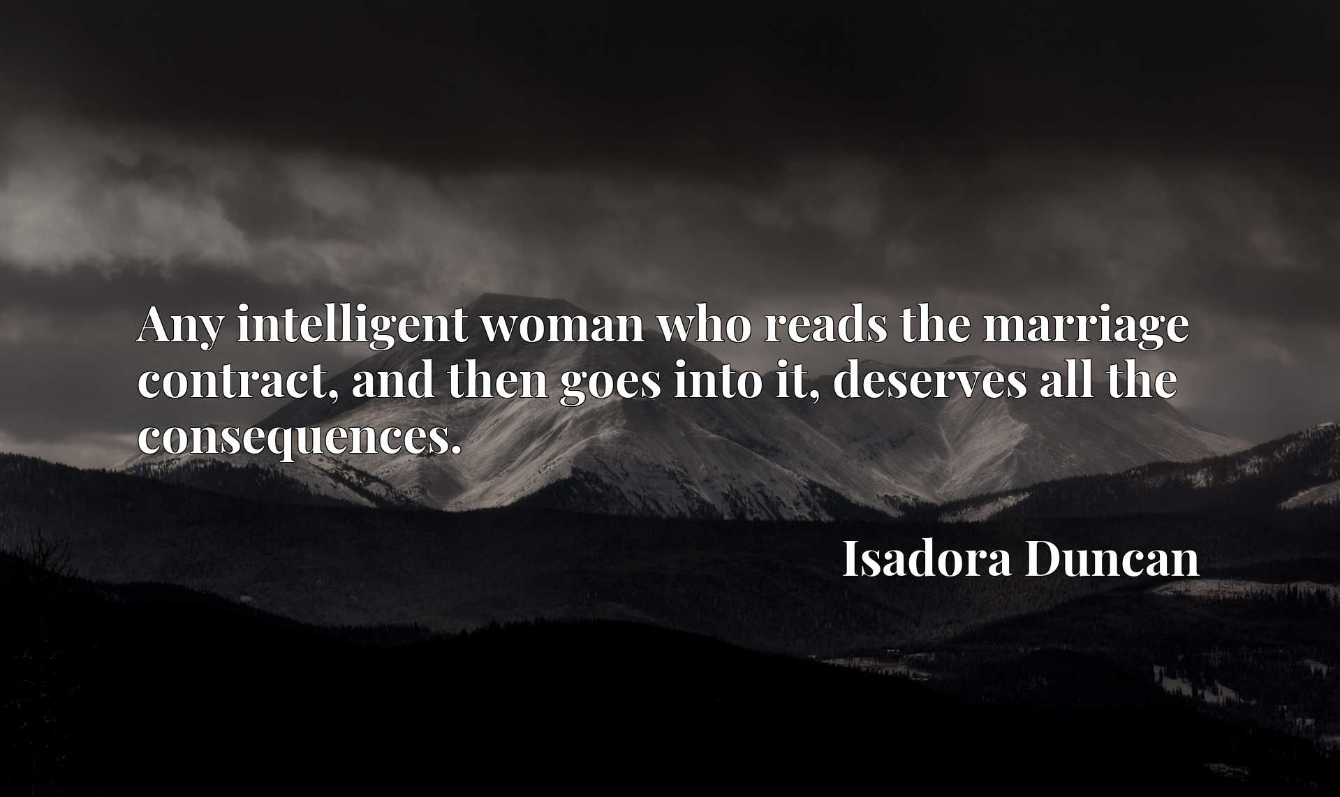 Quote Picture :Any intelligent woman who reads the marriage contract, and then goes into it, deserves all the consequences.