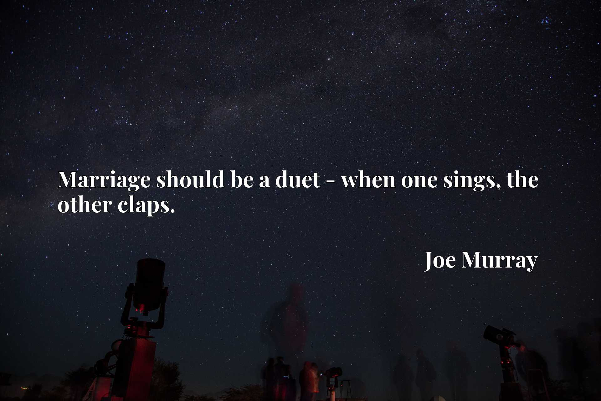 Quote Picture :Marriage should be a duet - when one sings, the other claps.