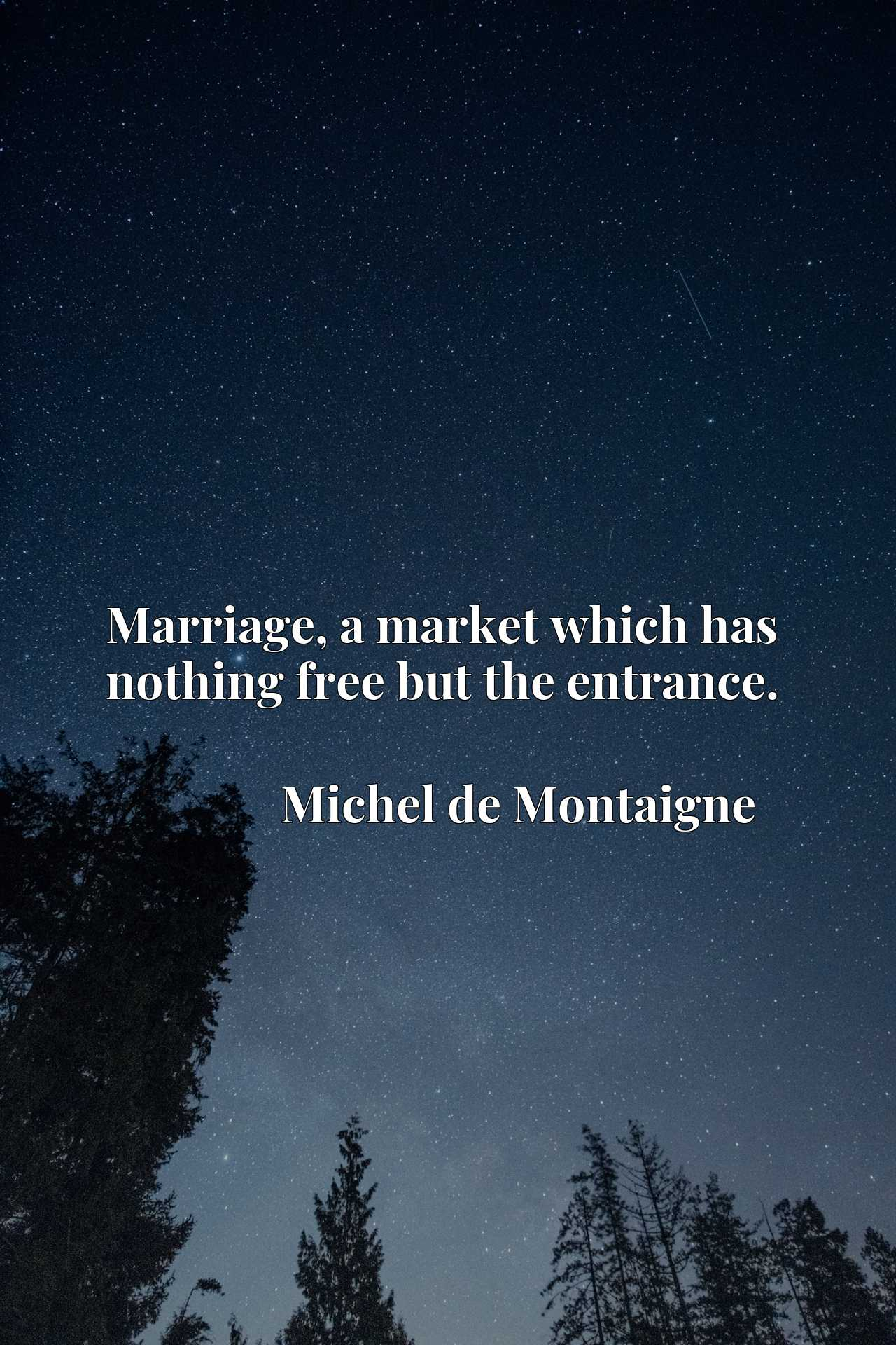 Quote Picture :Marriage, a market which has nothing free but the entrance.