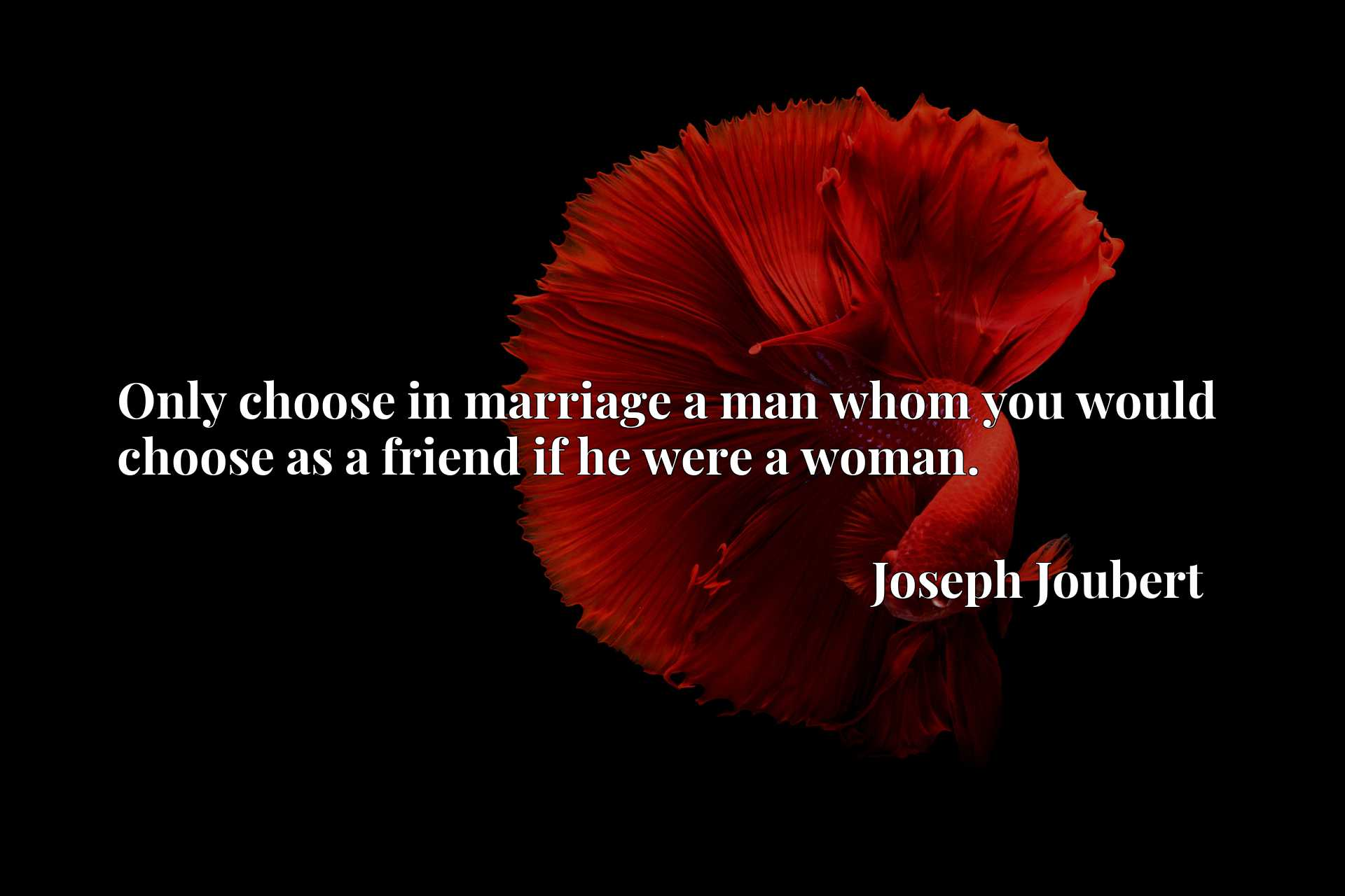 Quote Picture :Only choose in marriage a man whom you would choose as a friend if he were a woman.