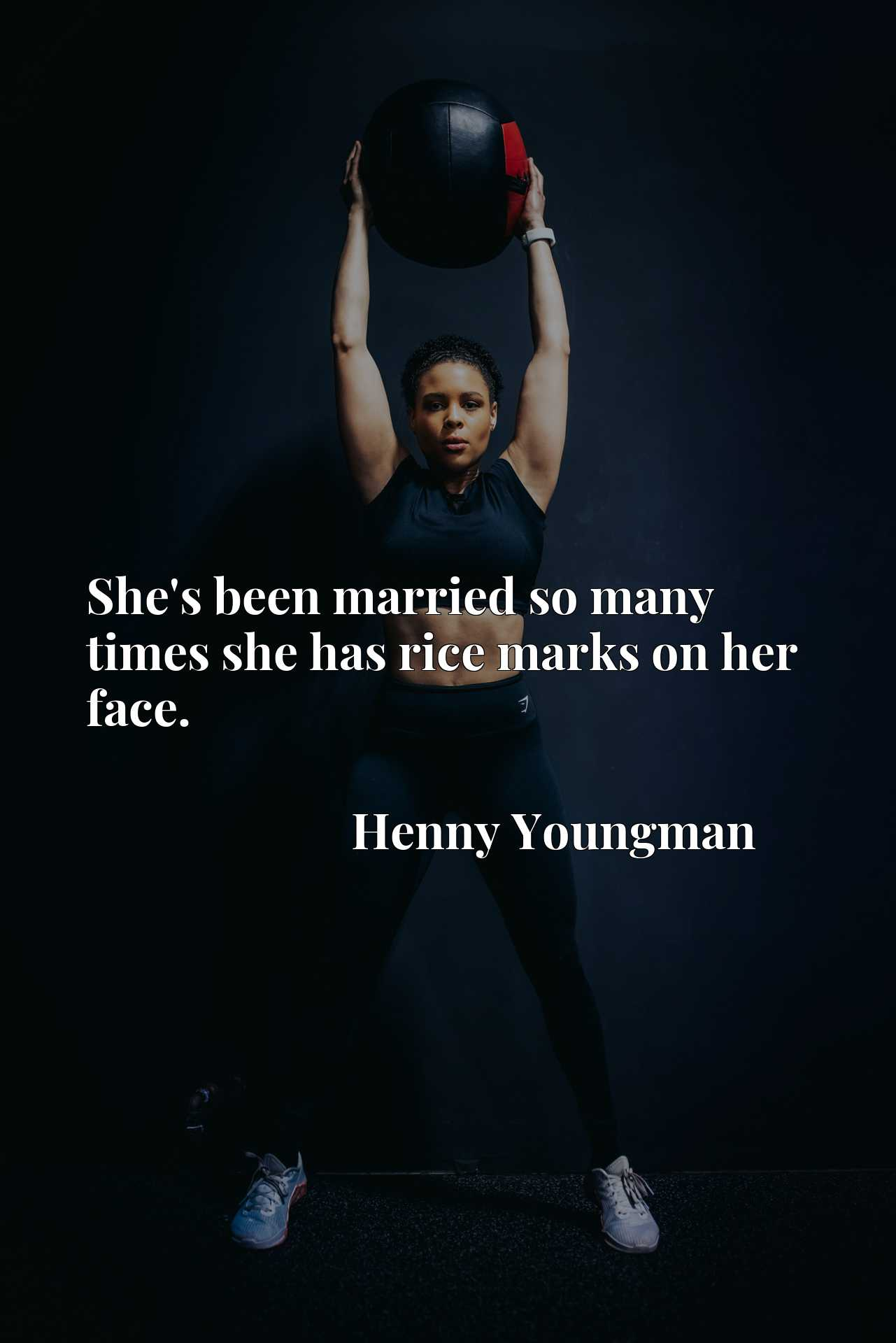 Quote Picture :She's been married so many times she has rice marks on her face.