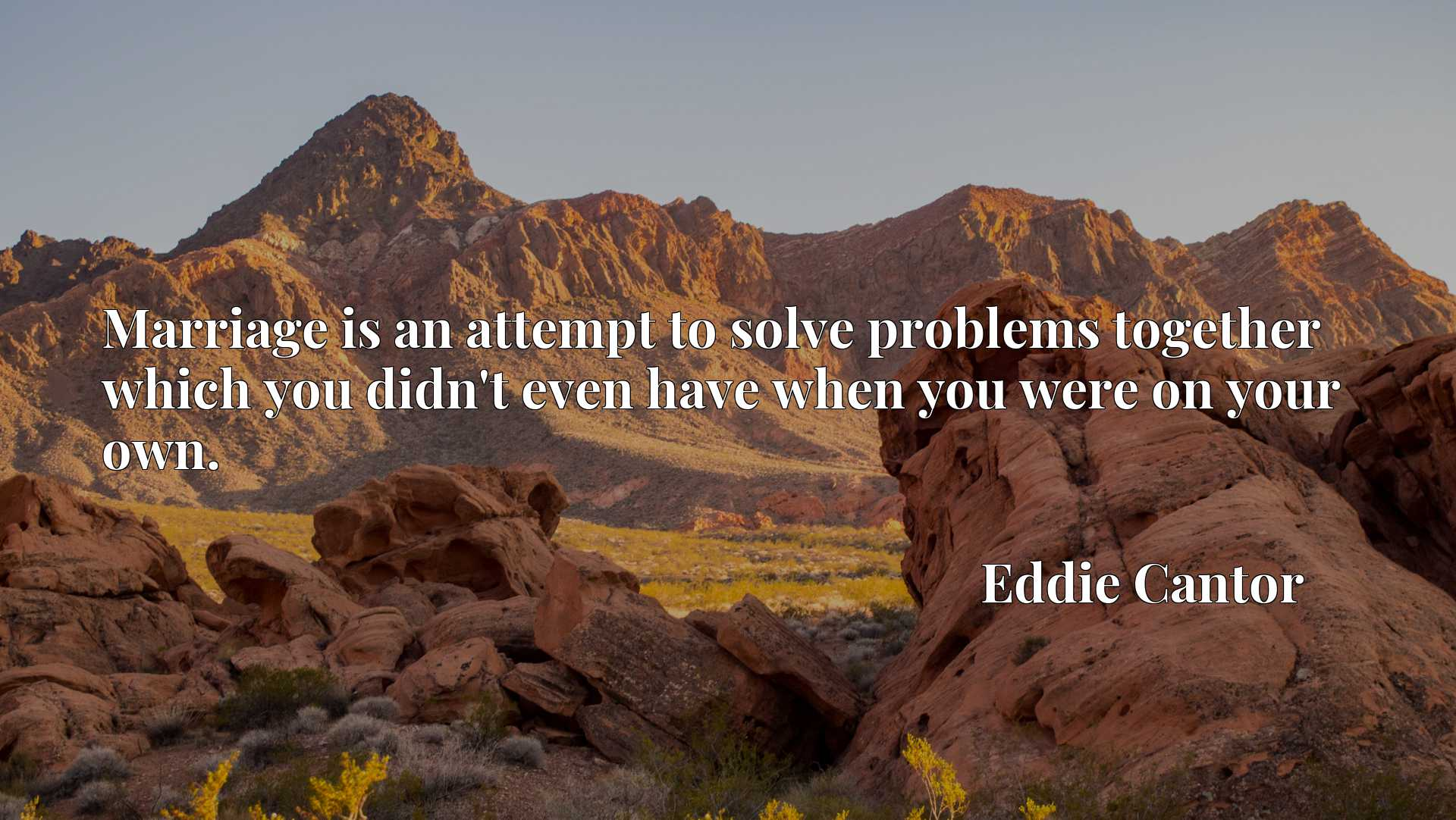 Quote Picture :Marriage is an attempt to solve problems together which you didn't even have when you were on your own.