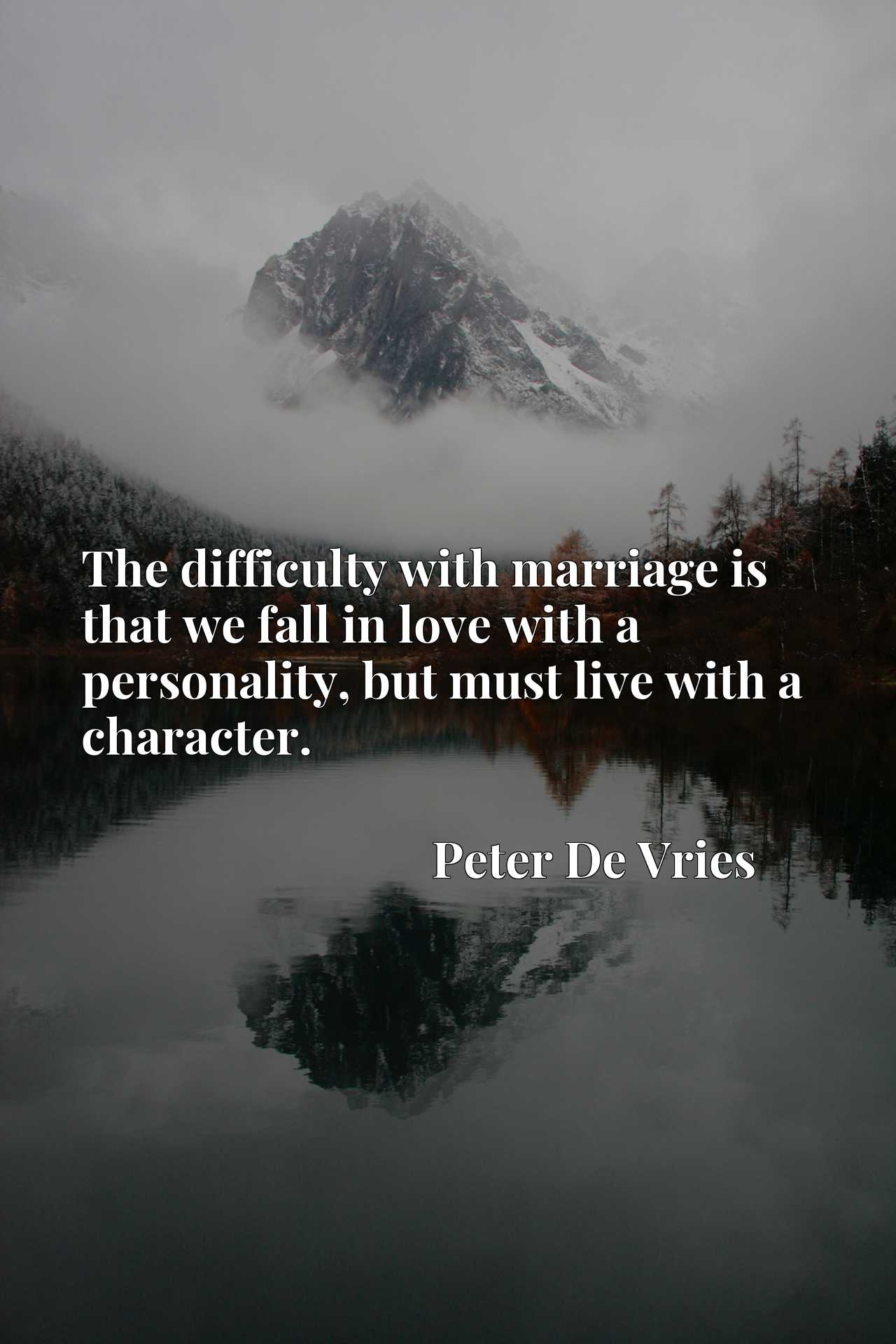 Quote Picture :The difficulty with marriage is that we fall in love with a personality, but must live with a character.