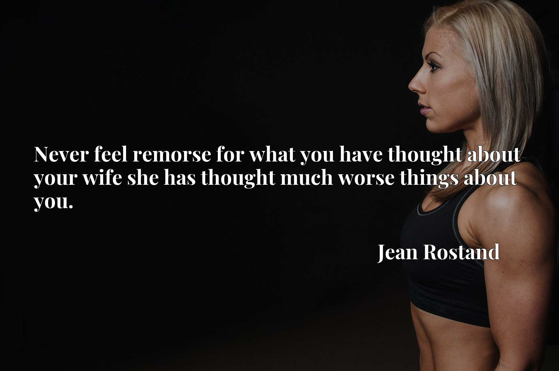 Quote Picture :Never feel remorse for what you have thought about your wife she has thought much worse things about you.