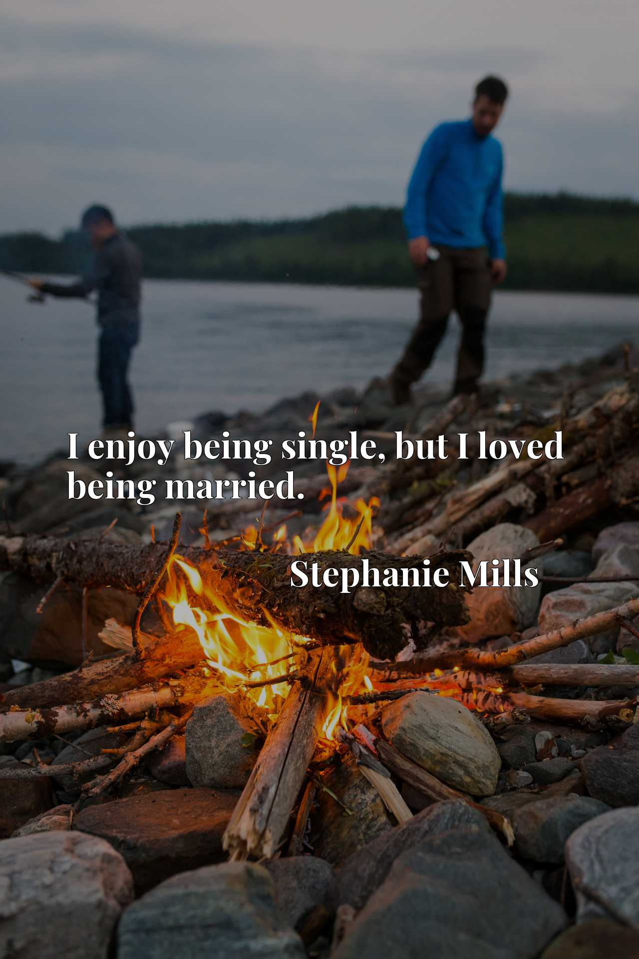 Quote Picture :I enjoy being single, but I loved being married.