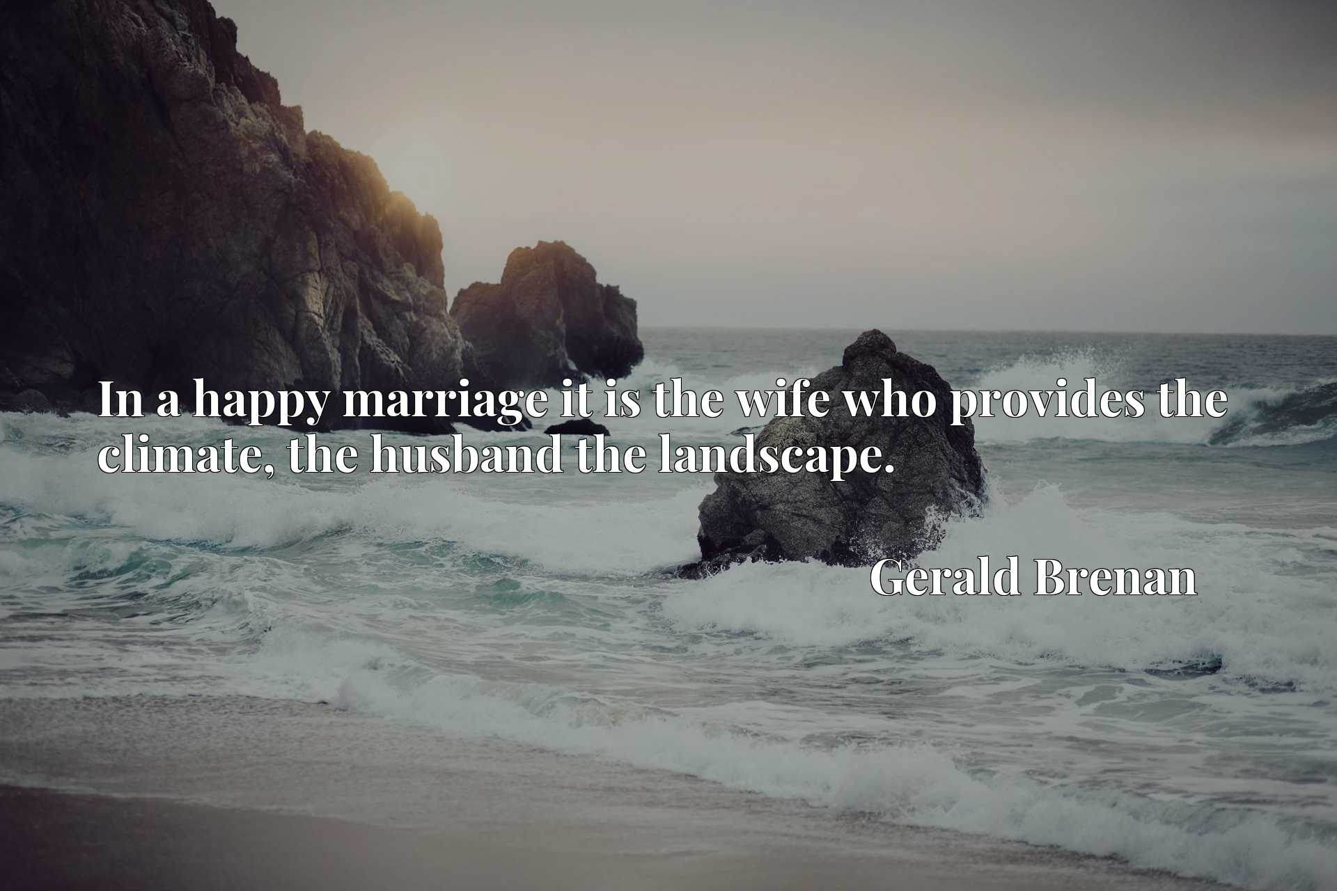 Quote Picture :In a happy marriage it is the wife who provides the climate, the husband the landscape.
