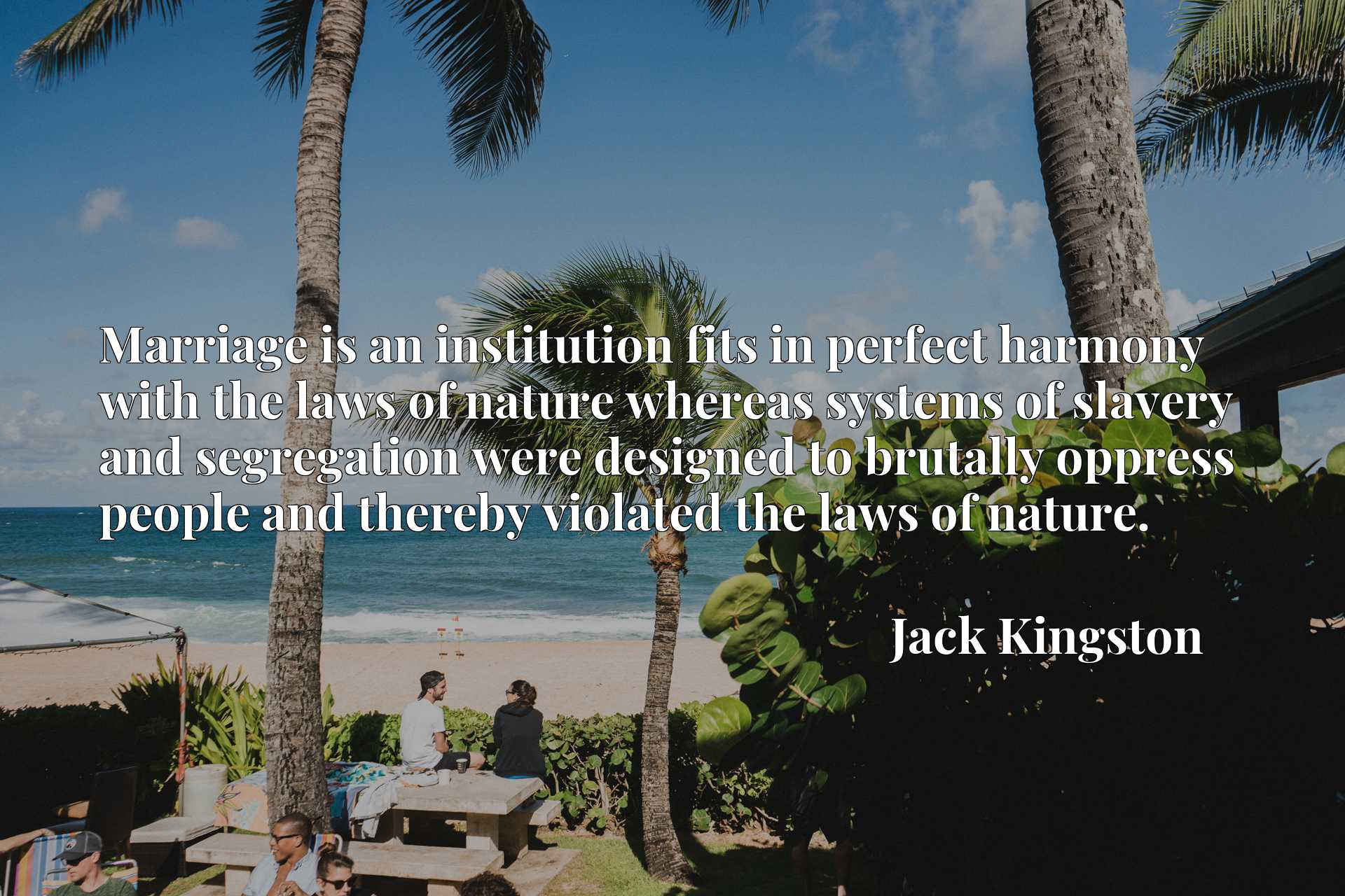 Quote Picture :Marriage is an institution fits in perfect harmony with the laws of nature whereas systems of slavery and segregation were designed to brutally oppress people and thereby violated the laws of nature.